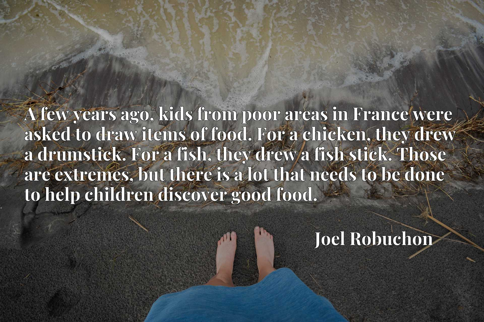 A few years ago, kids from poor areas in France were asked to draw items of food. For a chicken, they drew a drumstick. For a fish, they drew a fish stick. Those are extremes, but there is a lot that needs to be done to help children discover good food.