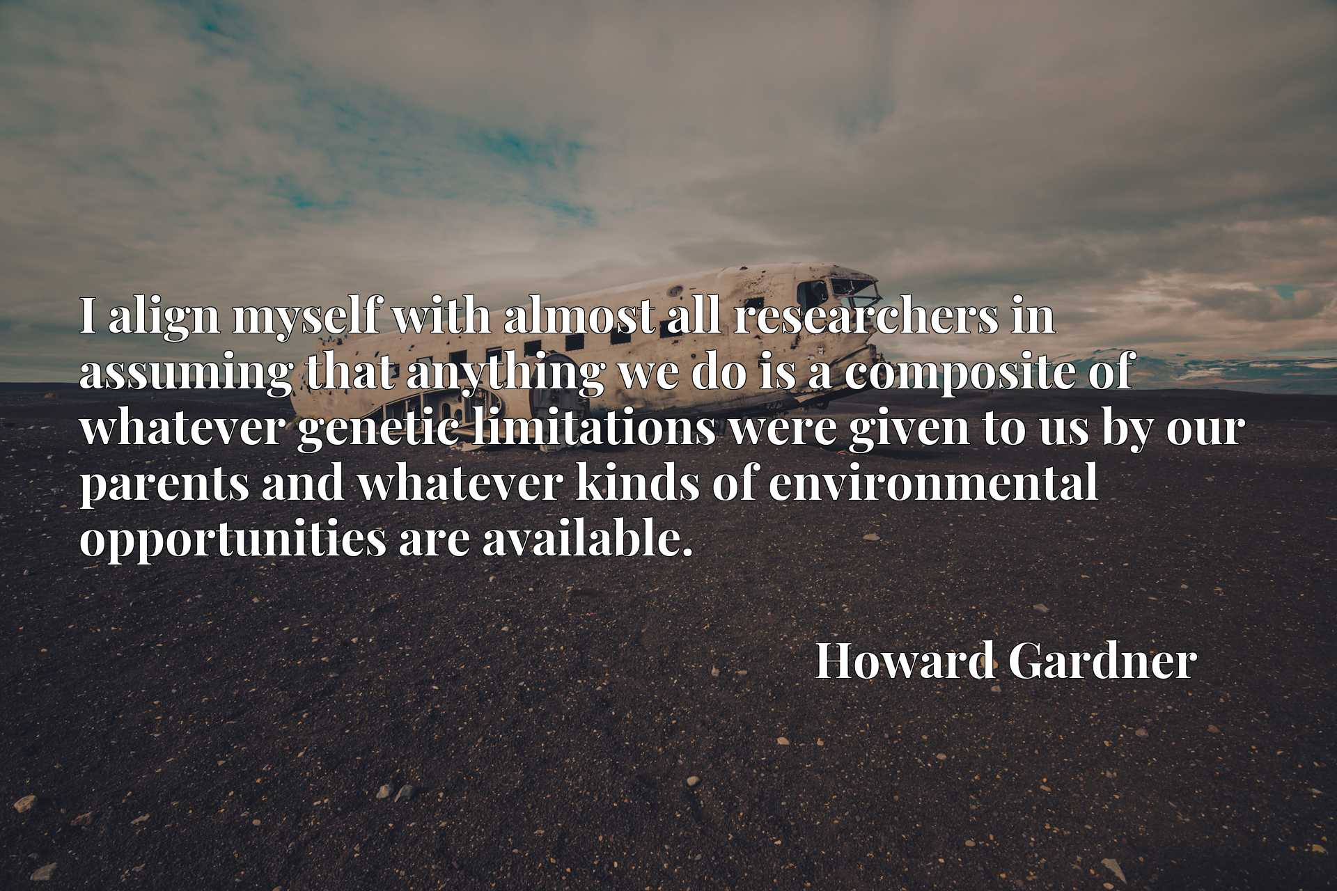 I align myself with almost all researchers in assuming that anything we do is a composite of whatever genetic limitations were given to us by our parents and whatever kinds of environmental opportunities are available.