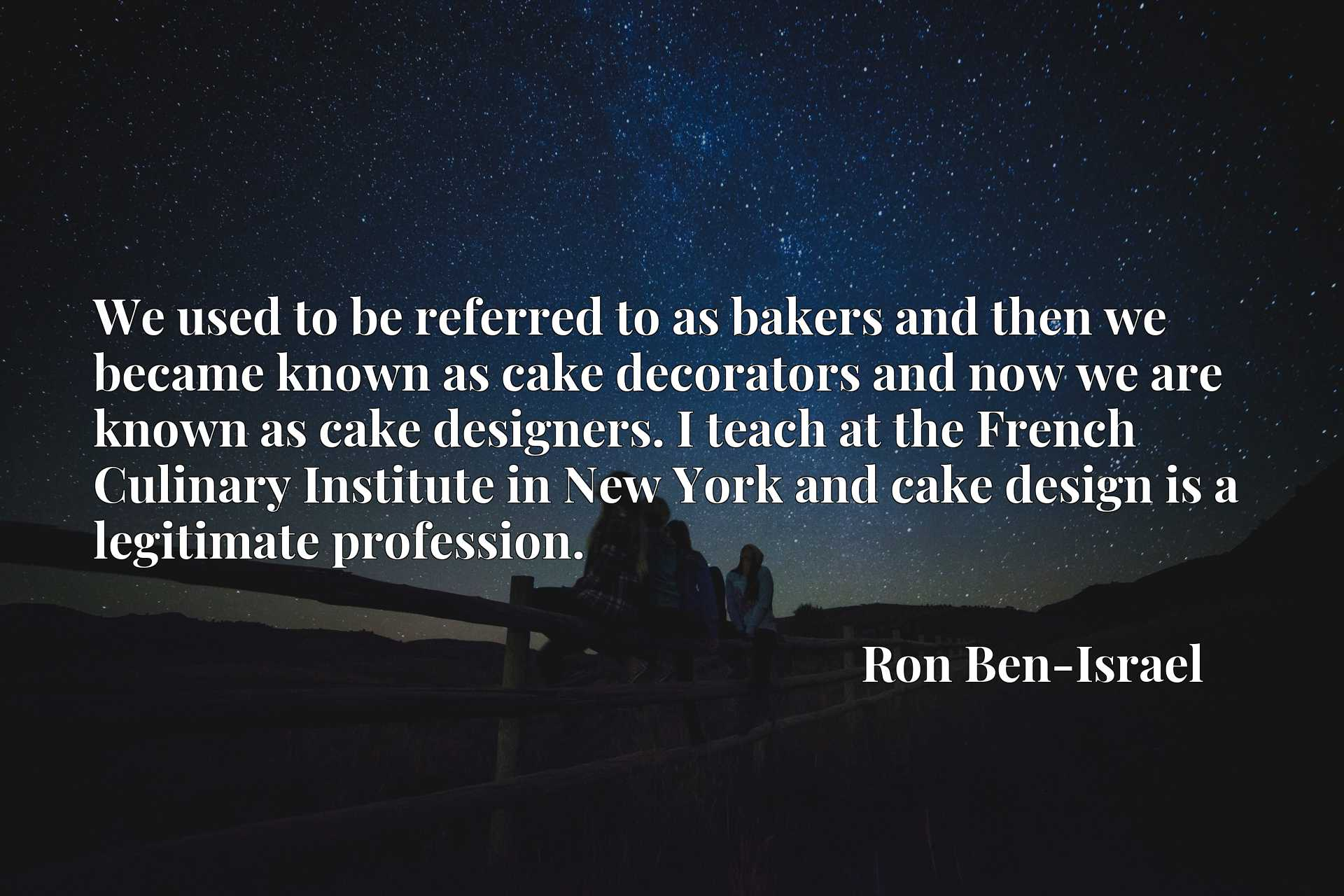We used to be referred to as bakers and then we became known as cake decorators and now we are known as cake designers. I teach at the French Culinary Institute in New York and cake design is a legitimate profession.