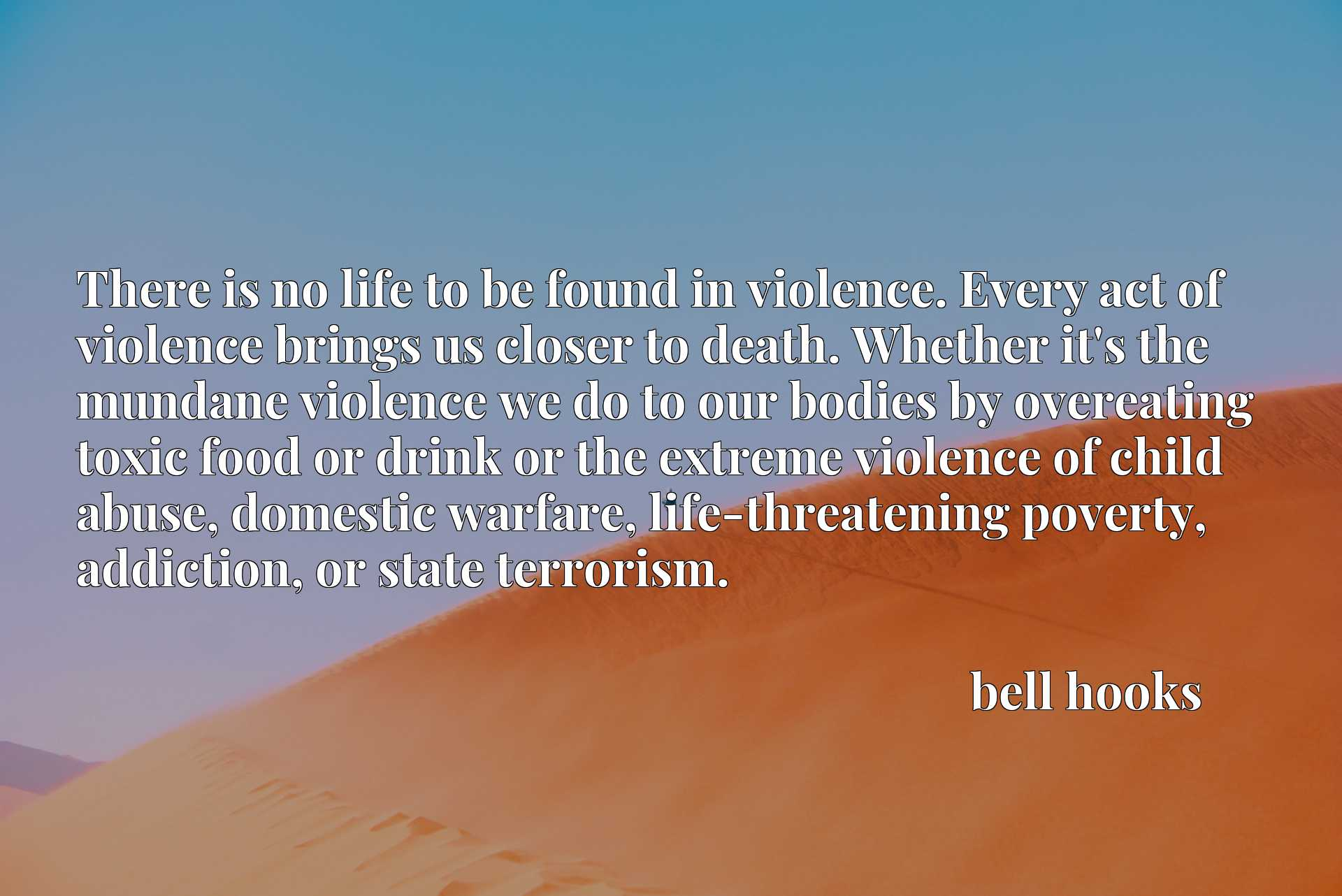 There is no life to be found in violence. Every act of violence brings us closer to death. Whether it's the mundane violence we do to our bodies by overeating toxic food or drink or the extreme violence of child abuse, domestic warfare, life-threatening poverty, addiction, or state terrorism.