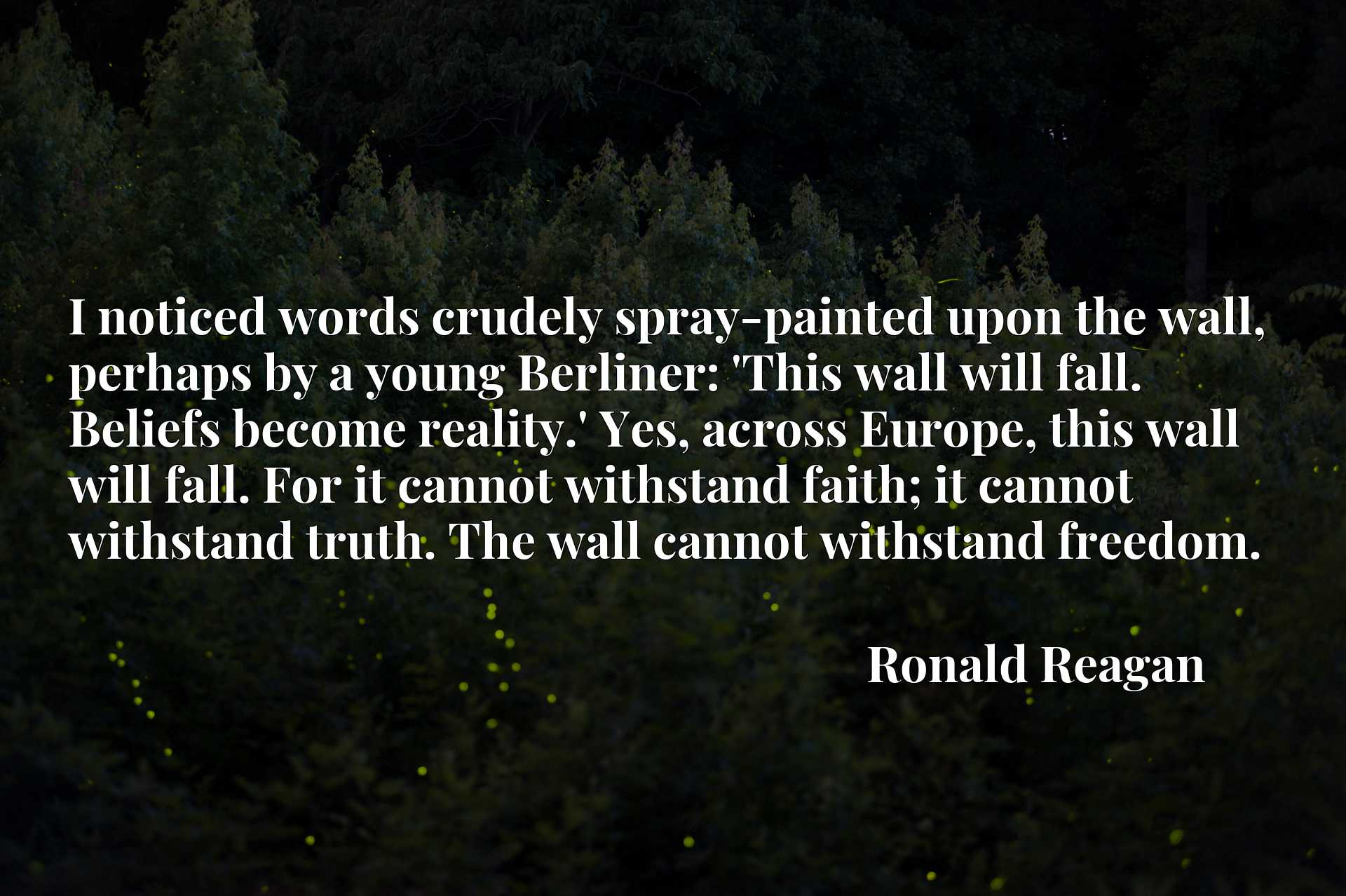 I noticed words crudely spray-painted upon the wall, perhaps by a young Berliner: 'This wall will fall. Beliefs become reality.' Yes, across Europe, this wall will fall. For it cannot withstand faith; it cannot withstand truth. The wall cannot withstand freedom.