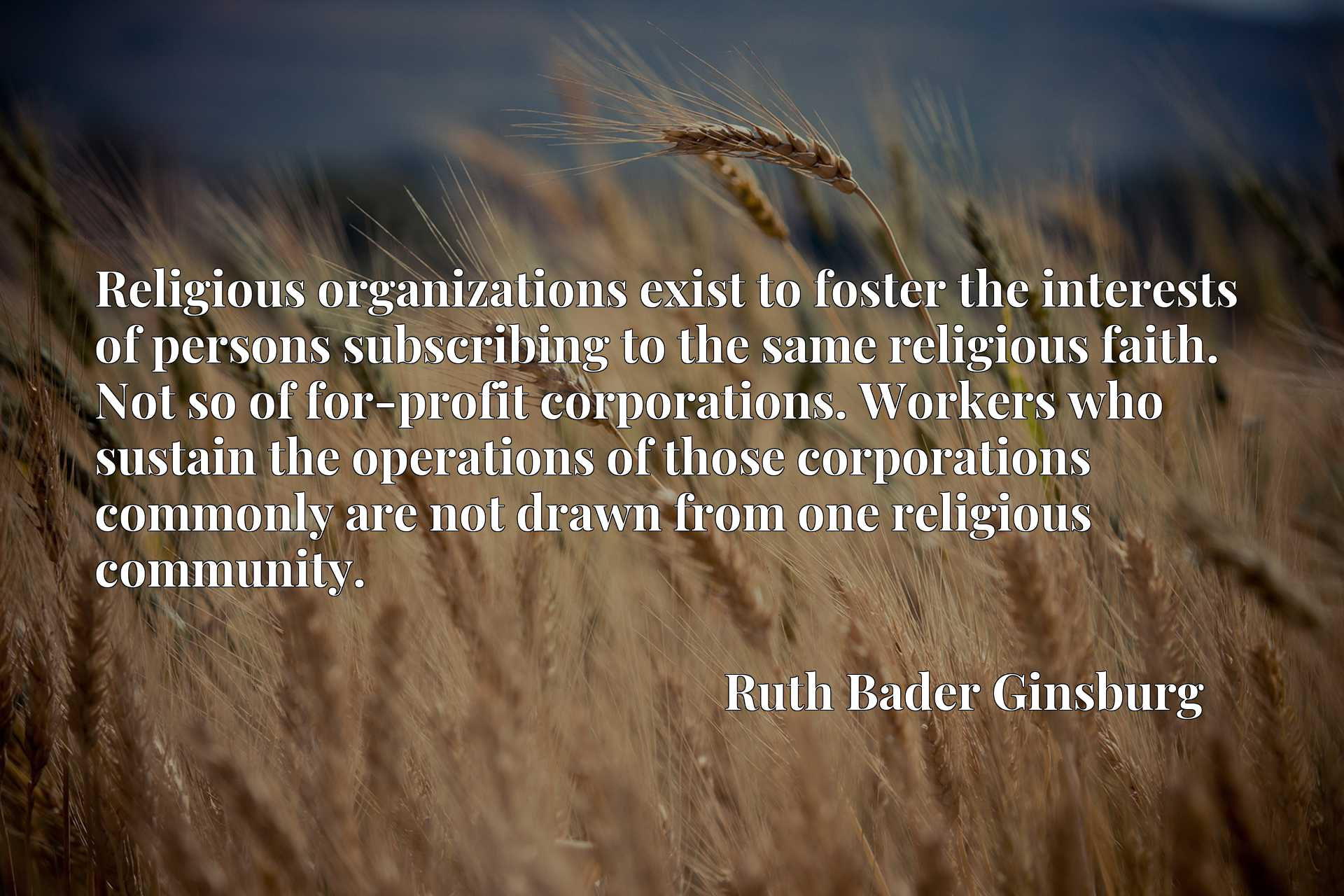 Religious organizations exist to foster the interests of persons subscribing to the same religious faith. Not so of for-profit corporations. Workers who sustain the operations of those corporations commonly are not drawn from one religious community.