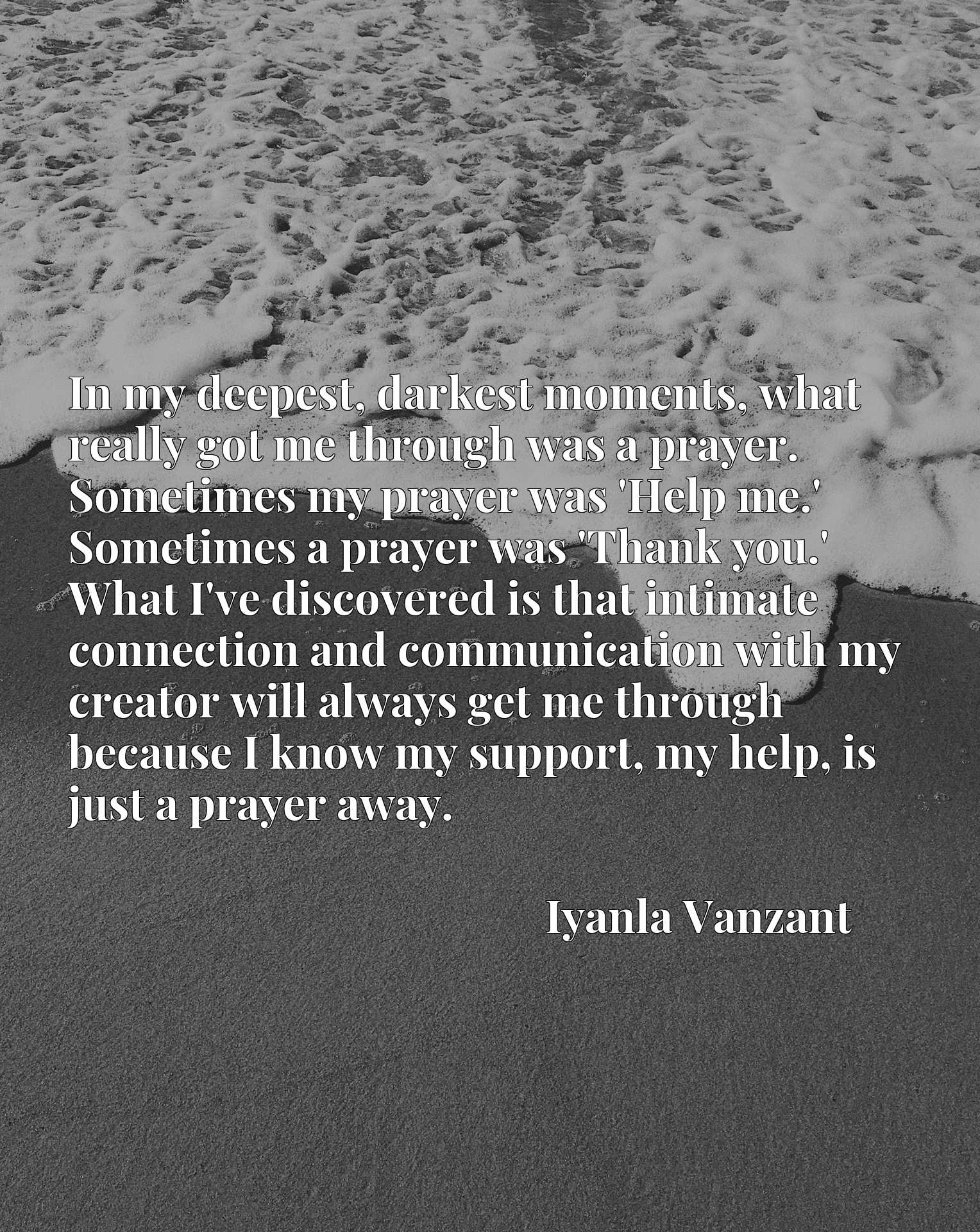 In my deepest, darkest moments, what really got me through was a prayer. Sometimes my prayer was 'Help me.' Sometimes a prayer was 'Thank you.' What I've discovered is that intimate connection and communication with my creator will always get me through because I know my support, my help, is just a prayer away.