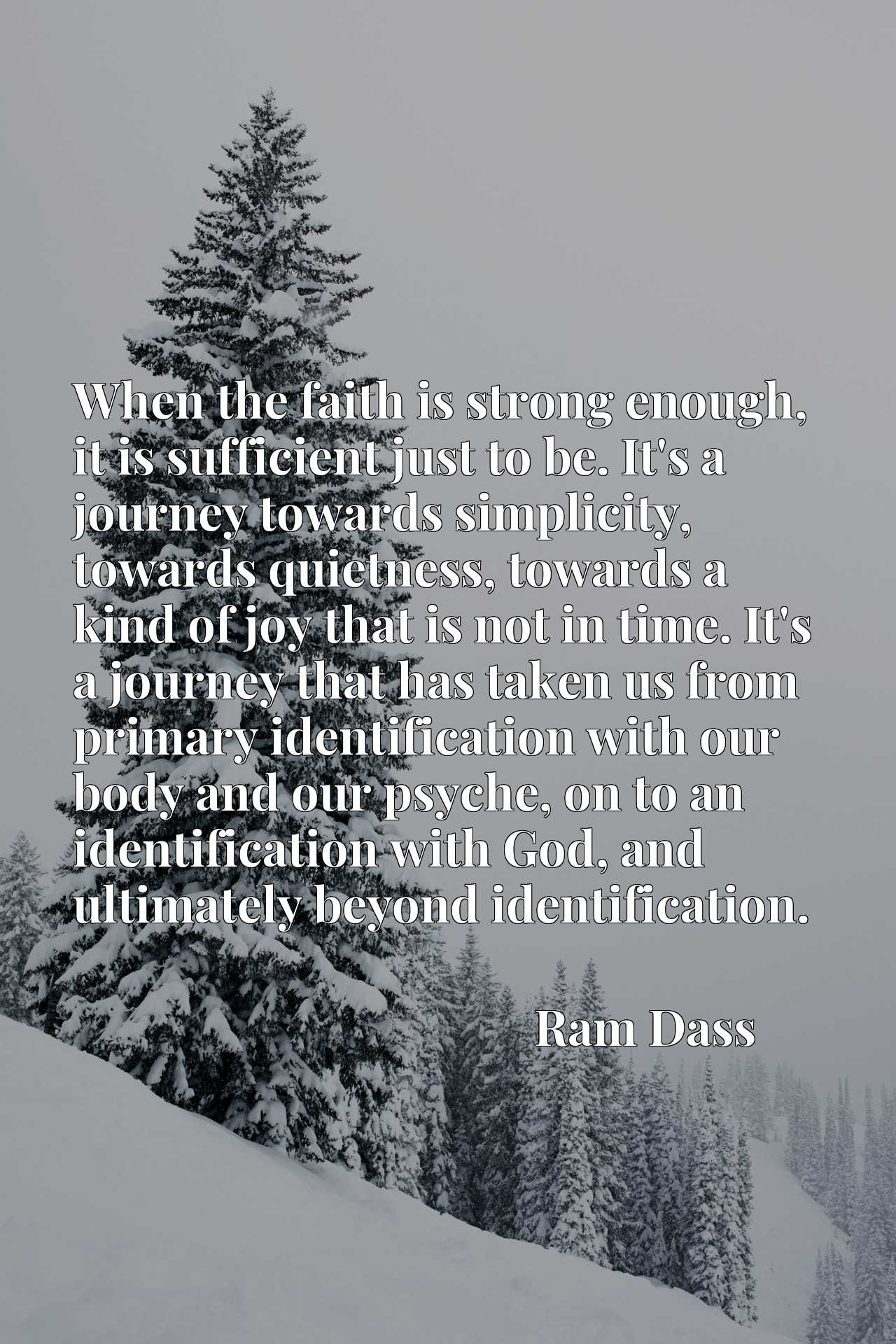 When the faith is strong enough, it is sufficient just to be. It's a journey towards simplicity, towards quietness, towards a kind of joy that is not in time. It's a journey that has taken us from primary identification with our body and our psyche, on to an identification with God, and ultimately beyond identification.
