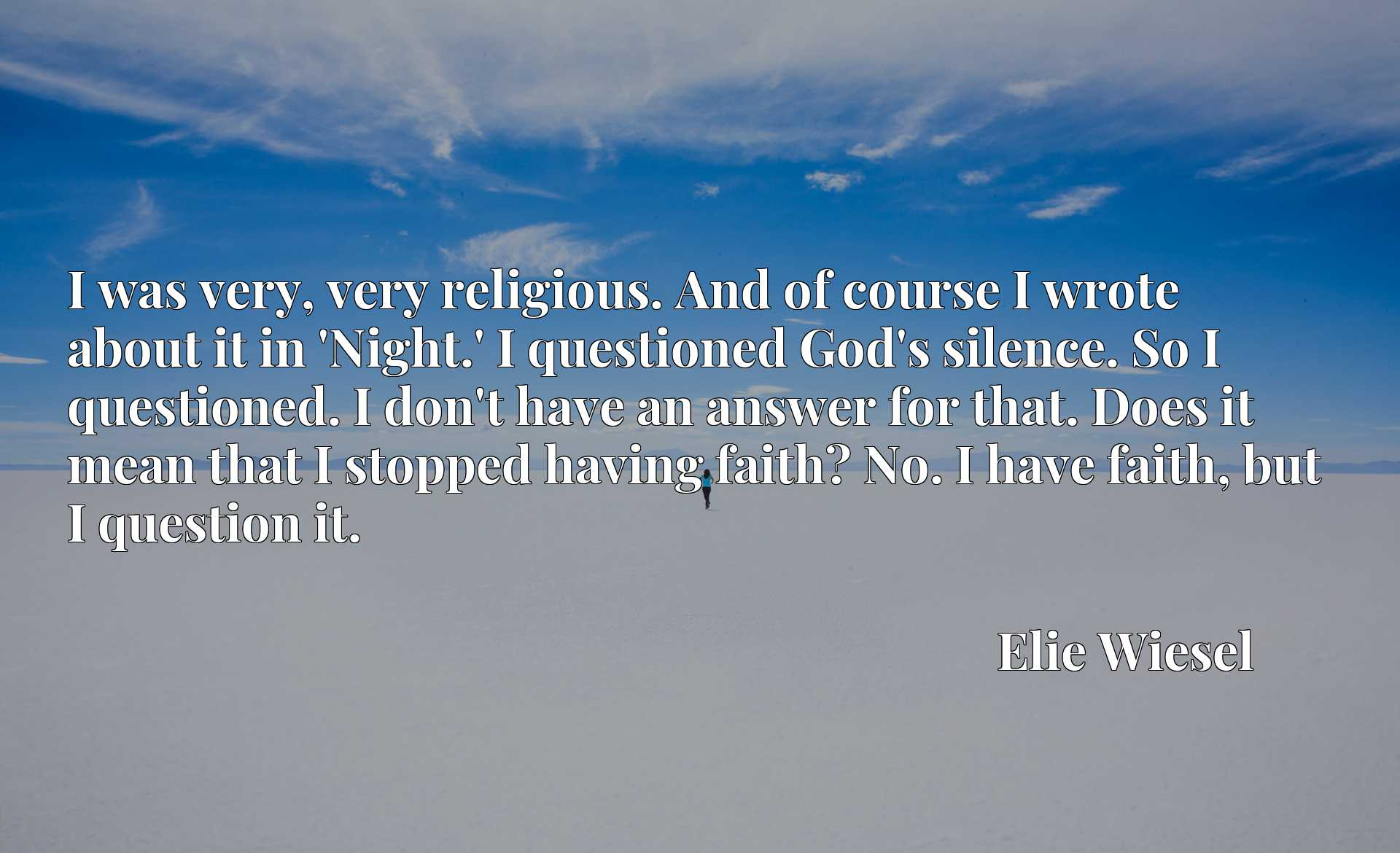 I was very, very religious. And of course I wrote about it in 'Night.' I questioned God's silence. So I questioned. I don't have an answer for that. Does it mean that I stopped having faith? No. I have faith, but I question it.