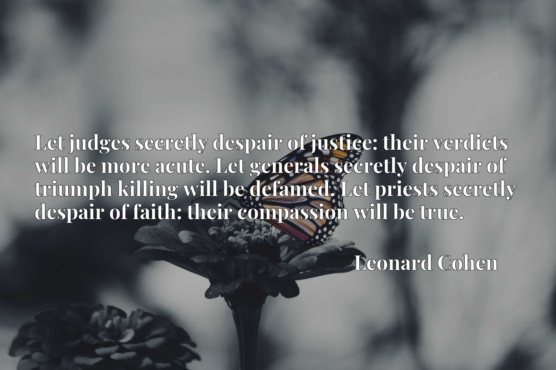 Let judges secretly despair of justice: their verdicts will be more acute. Let generals secretly despair of triumph killing will be defamed. Let priests secretly despair of faith: their compassion will be true.
