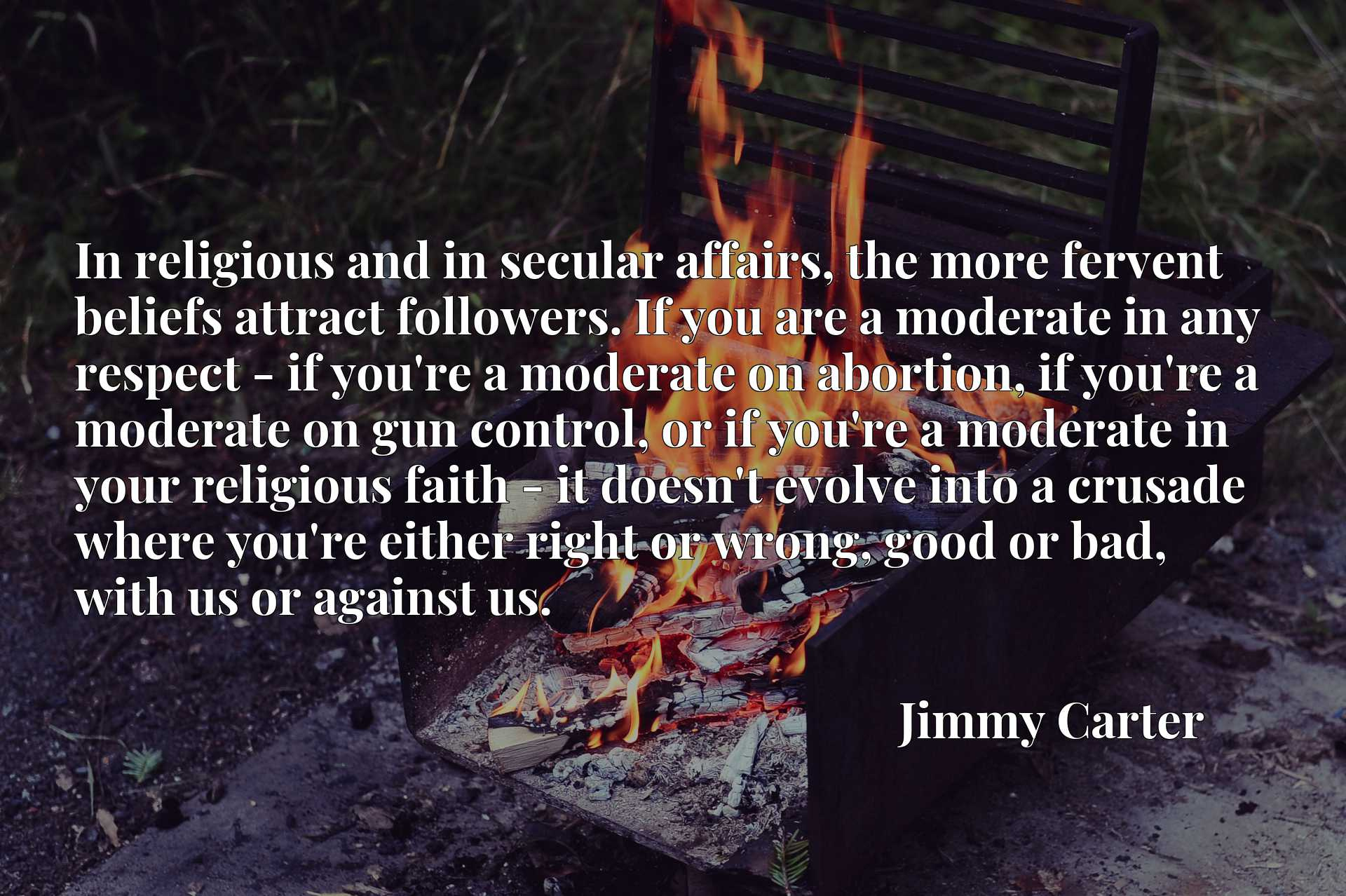 In religious and in secular affairs, the more fervent beliefs attract followers. If you are a moderate in any respect - if you're a moderate on abortion, if you're a moderate on gun control, or if you're a moderate in your religious faith - it doesn't evolve into a crusade where you're either right or wrong, good or bad, with us or against us.