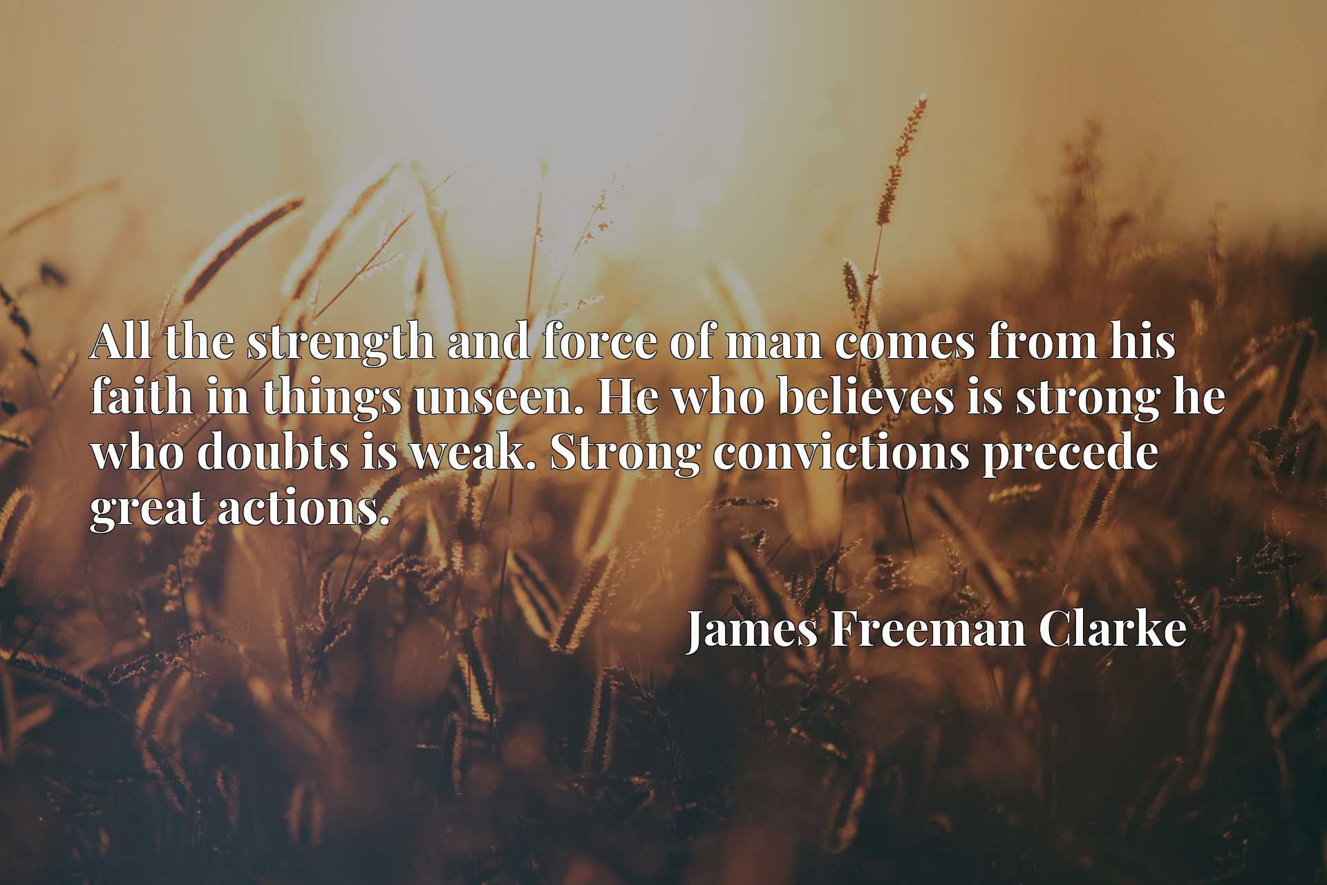 All the strength and force of man comes from his faith in things unseen. He who believes is strong he who doubts is weak. Strong convictions precede great actions.