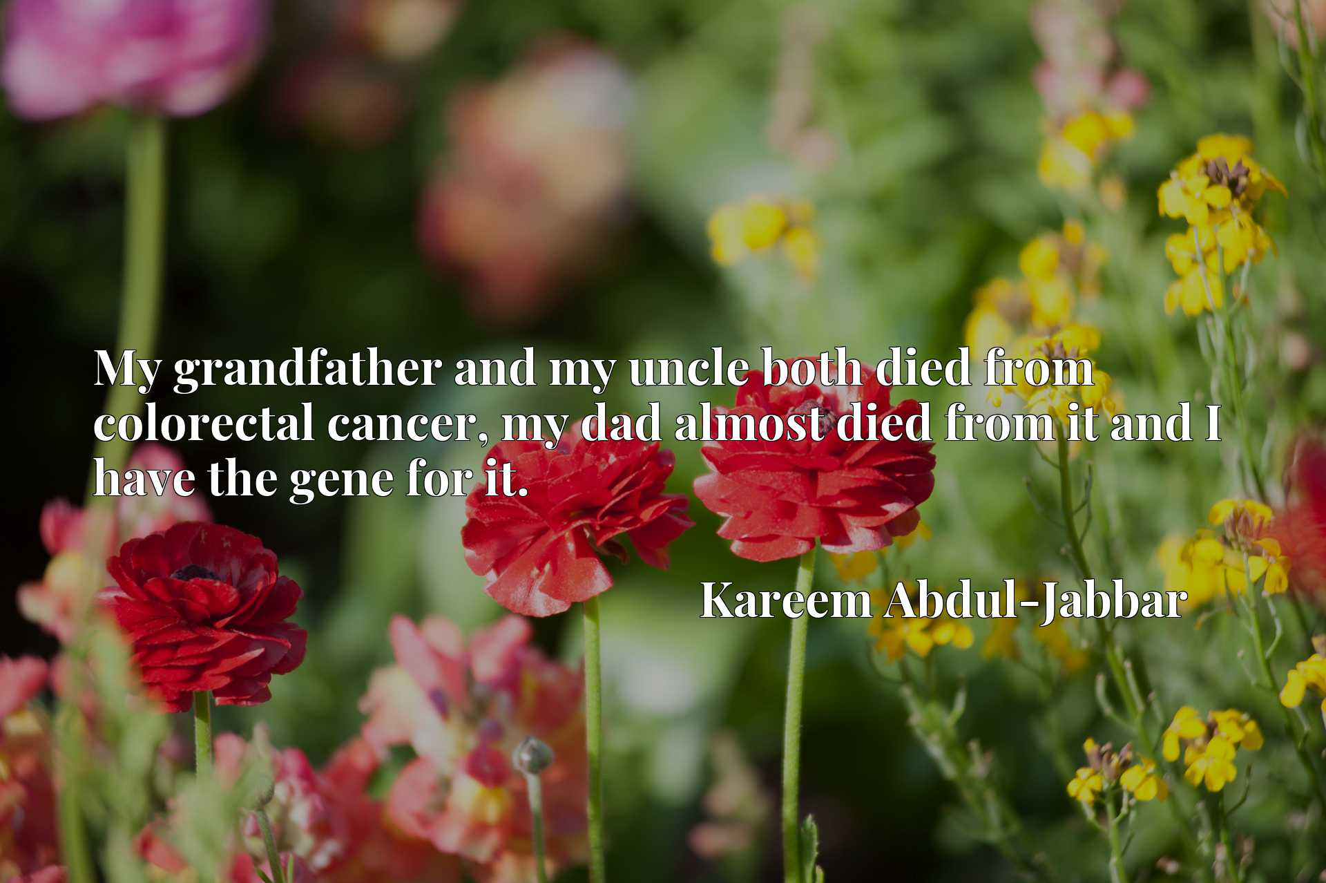 My grandfather and my uncle both died from colorectal cancer, my dad almost died from it and I have the gene for it.