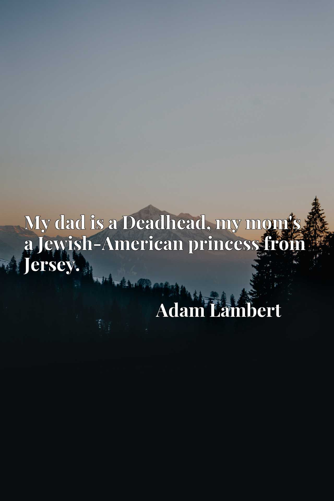 My dad is a Deadhead, my mom's a Jewish-American princess from Jersey.