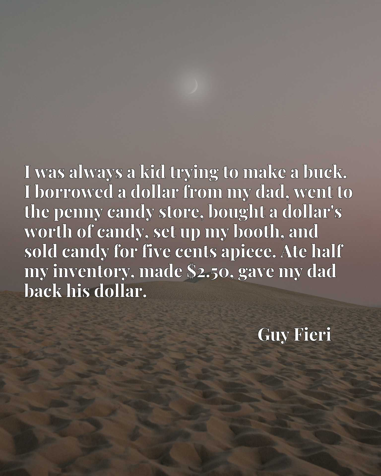 I was always a kid trying to make a buck. I borrowed a dollar from my dad, went to the penny candy store, bought a dollar's worth of candy, set up my booth, and sold candy for five cents apiece. Ate half my inventory, made $2.50, gave my dad back his dollar.