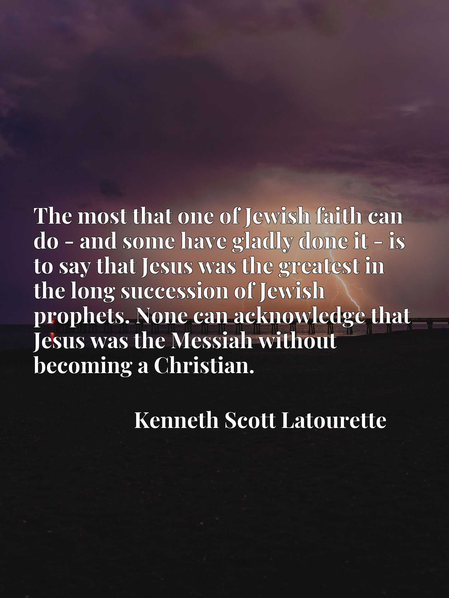 The most that one of Jewish faith can do - and some have gladly done it - is to say that Jesus was the greatest in the long succession of Jewish prophets. None can acknowledge that Jesus was the Messiah without becoming a Christian.