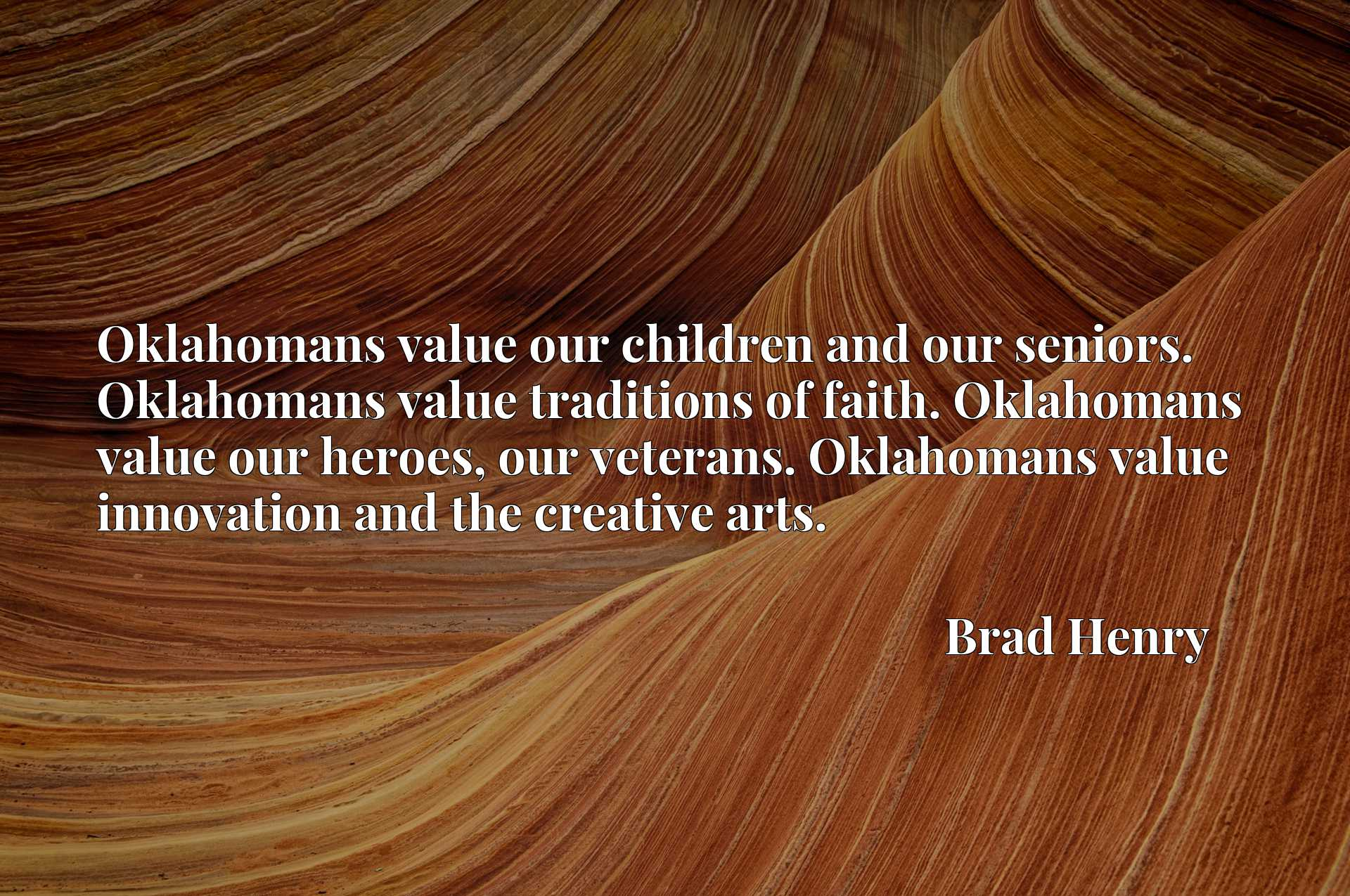 Oklahomans value our children and our seniors. Oklahomans value traditions of faith. Oklahomans value our heroes, our veterans. Oklahomans value innovation and the creative arts.