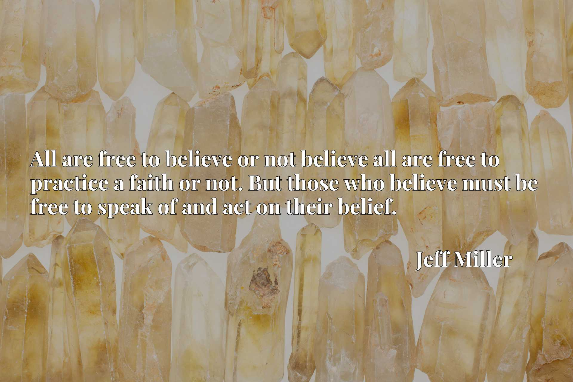 All are free to believe or not believe all are free to practice a faith or not. But those who believe must be free to speak of and act on their belief.