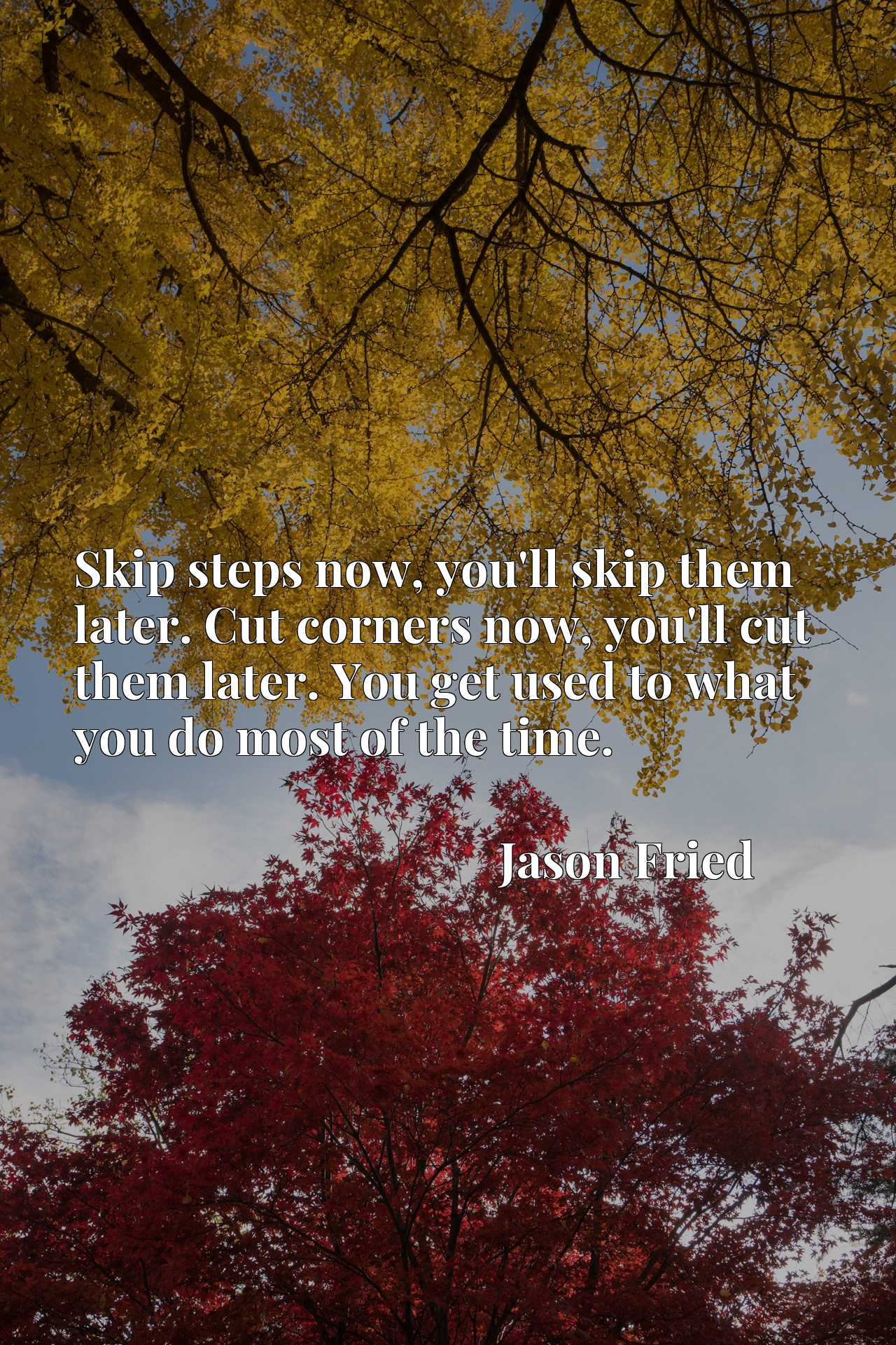 Skip steps now, you'll skip them later. Cut corners now, you'll cut them later. You get used to what you do most of the time.