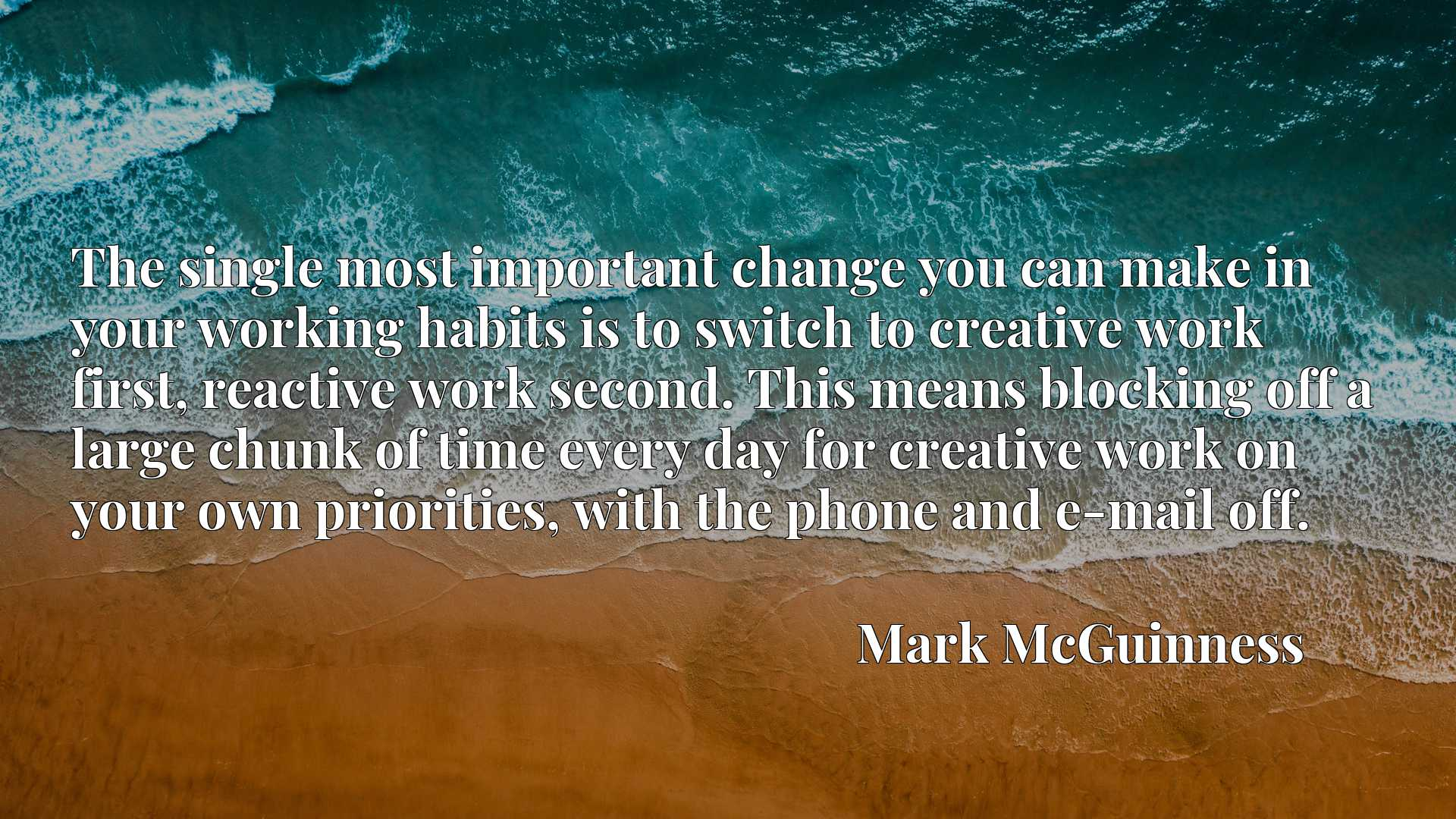 The single most important change you can make in your working habits is to switch to creative work first, reactive work second. This means blocking off a large chunk of time every day for creative work on your own priorities, with the phone and e-mail off.