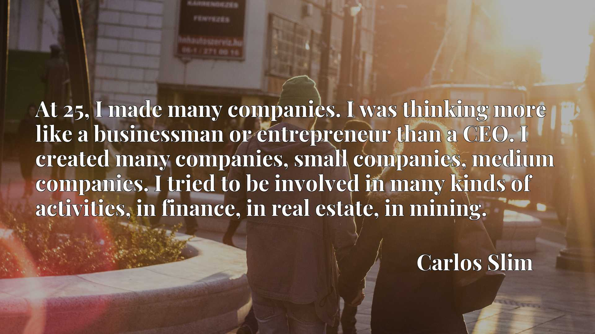 At 25, I made many companies. I was thinking more like a businessman or entrepreneur than a CEO. I created many companies, small companies, medium companies. I tried to be involved in many kinds of activities, in finance, in real estate, in mining.