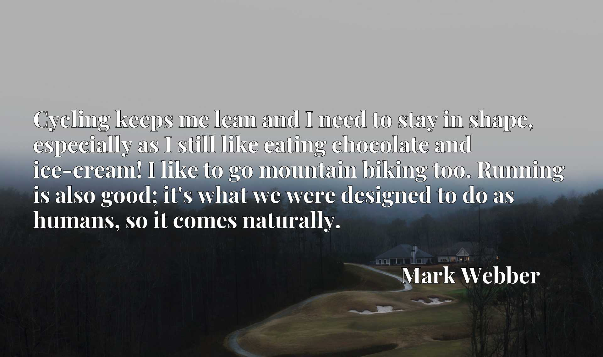 Cycling keeps me lean and I need to stay in shape, especially as I still like eating chocolate and ice-cream! I like to go mountain biking too. Running is also good; it's what we were designed to do as humans, so it comes naturally.