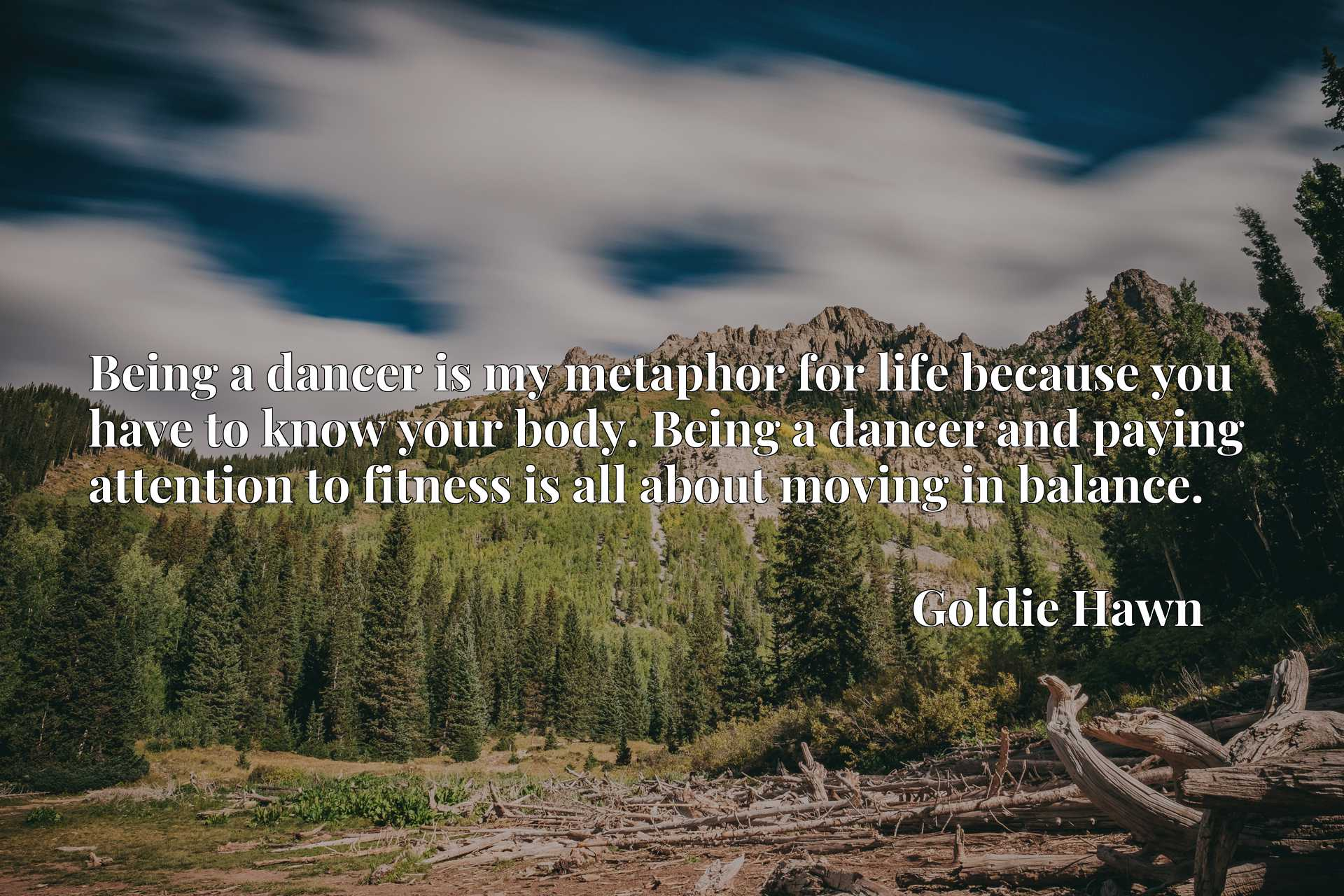 Being a dancer is my metaphor for life because you have to know your body. Being a dancer and paying attention to fitness is all about moving in balance.