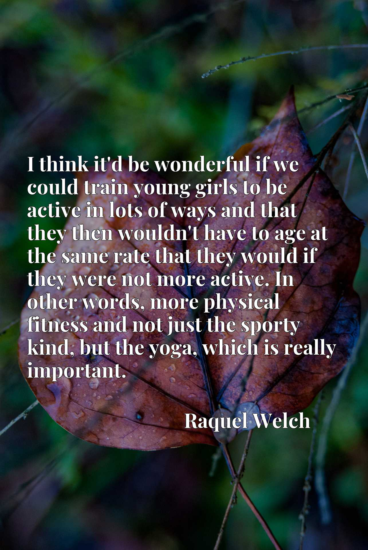 I think it'd be wonderful if we could train young girls to be active in lots of ways and that they then wouldn't have to age at the same rate that they would if they were not more active. In other words, more physical fitness and not just the sporty kind, but the yoga, which is really important.