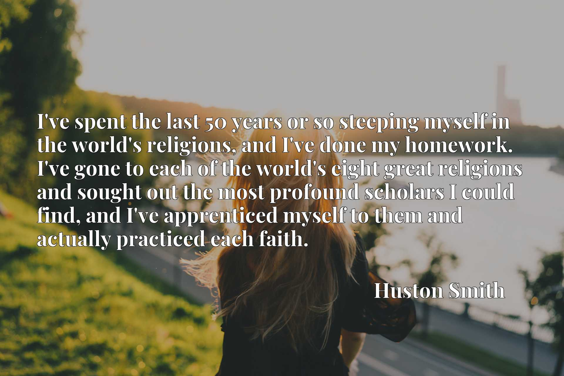 I've spent the last 50 years or so steeping myself in the world's religions, and I've done my homework. I've gone to each of the world's eight great religions and sought out the most profound scholars I could find, and I've apprenticed myself to them and actually practiced each faith.