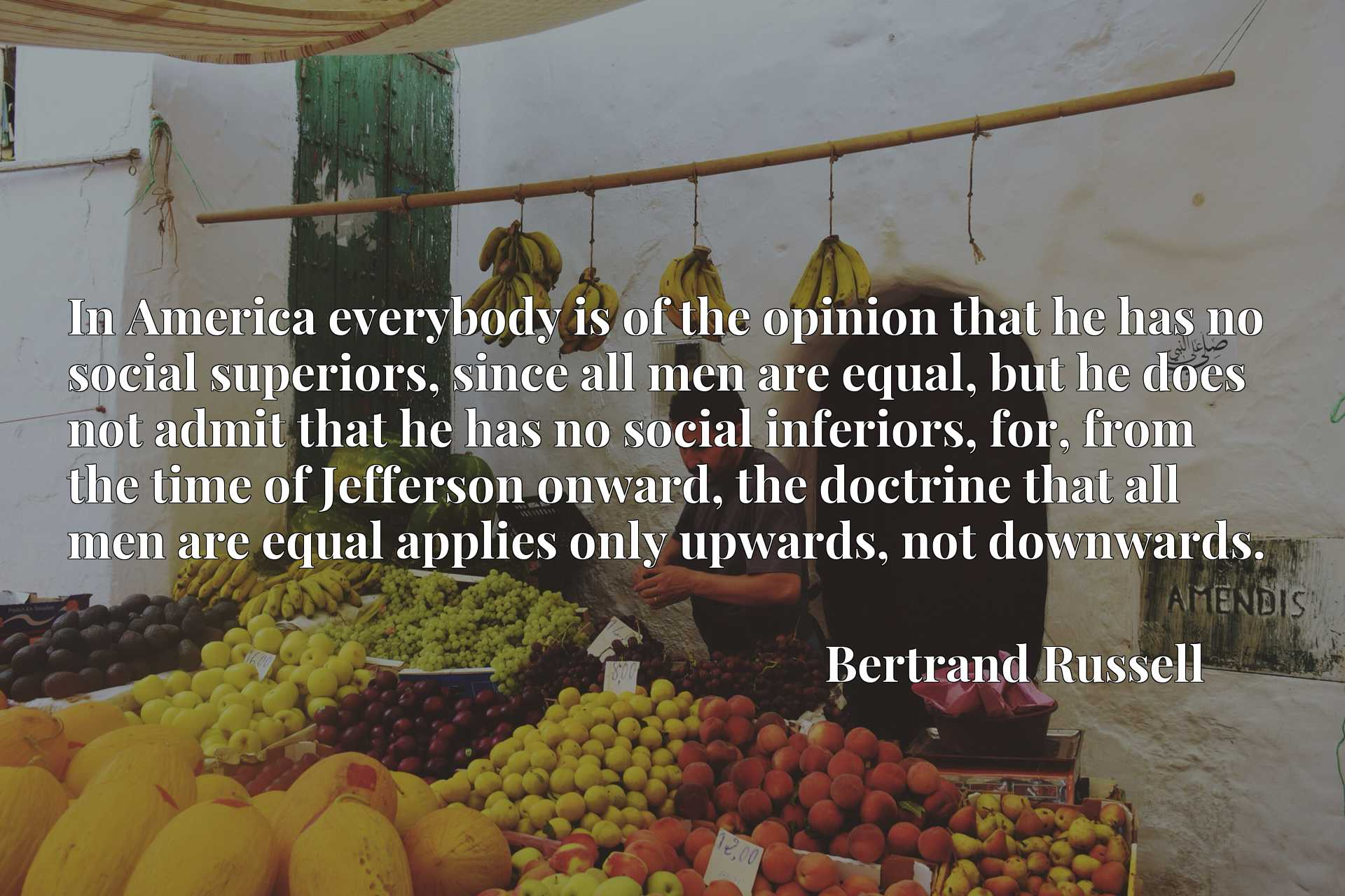 In America everybody is of the opinion that he has no social superiors, since all men are equal, but he does not admit that he has no social inferiors, for, from the time of Jefferson onward, the doctrine that all men are equal applies only upwards, not downwards.