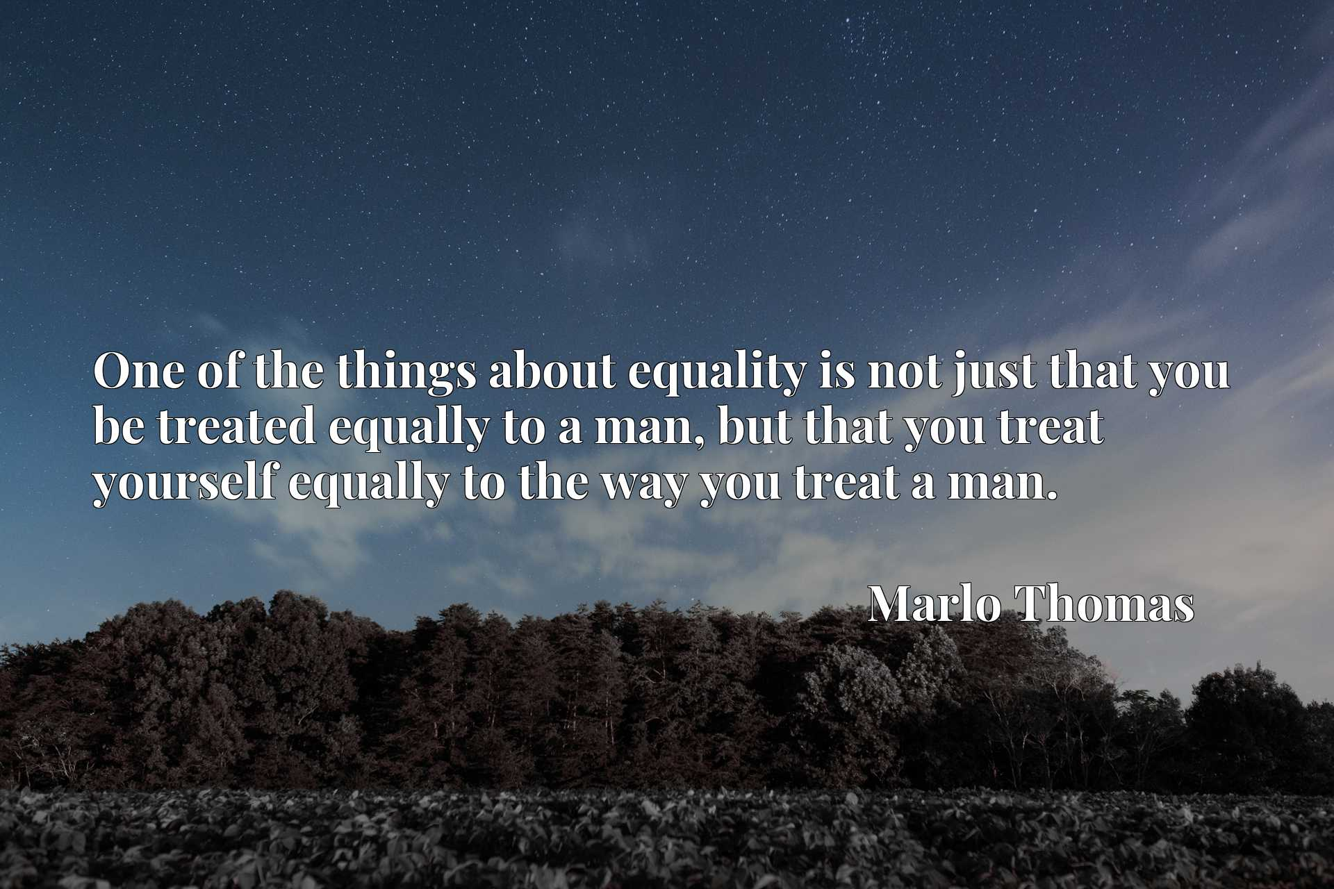 One of the things about equality is not just that you be treated equally to a man, but that you treat yourself equally to the way you treat a man.