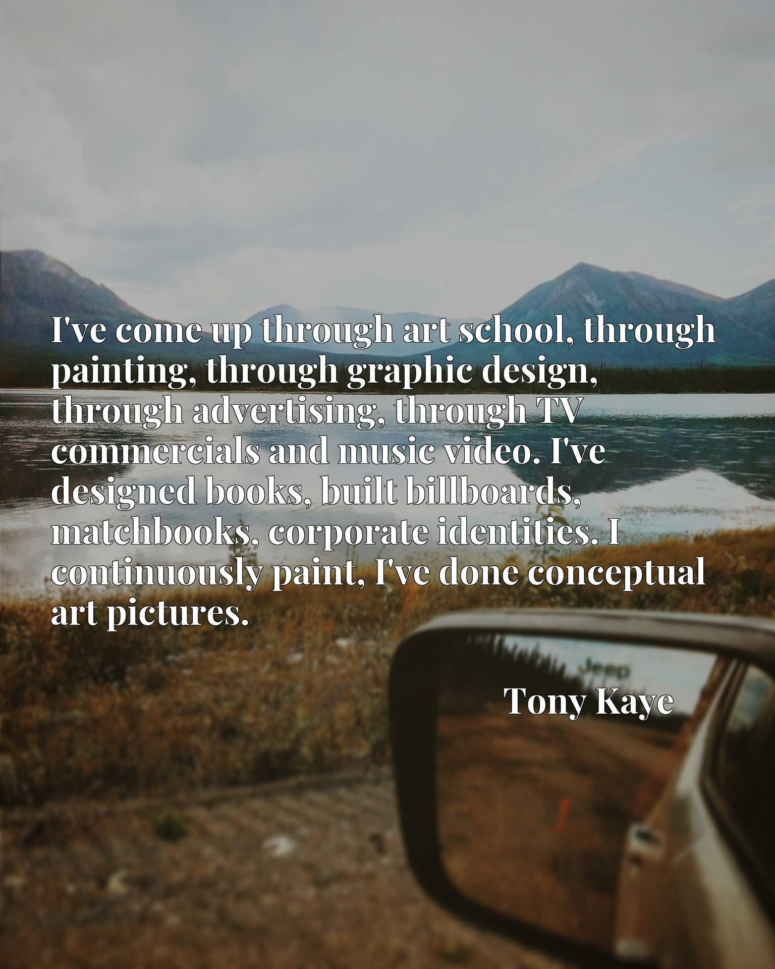 I've come up through art school, through painting, through graphic design, through advertising, through TV commercials and music video. I've designed books, built billboards, matchbooks, corporate identities. I continuously paint, I've done conceptual art pictures.
