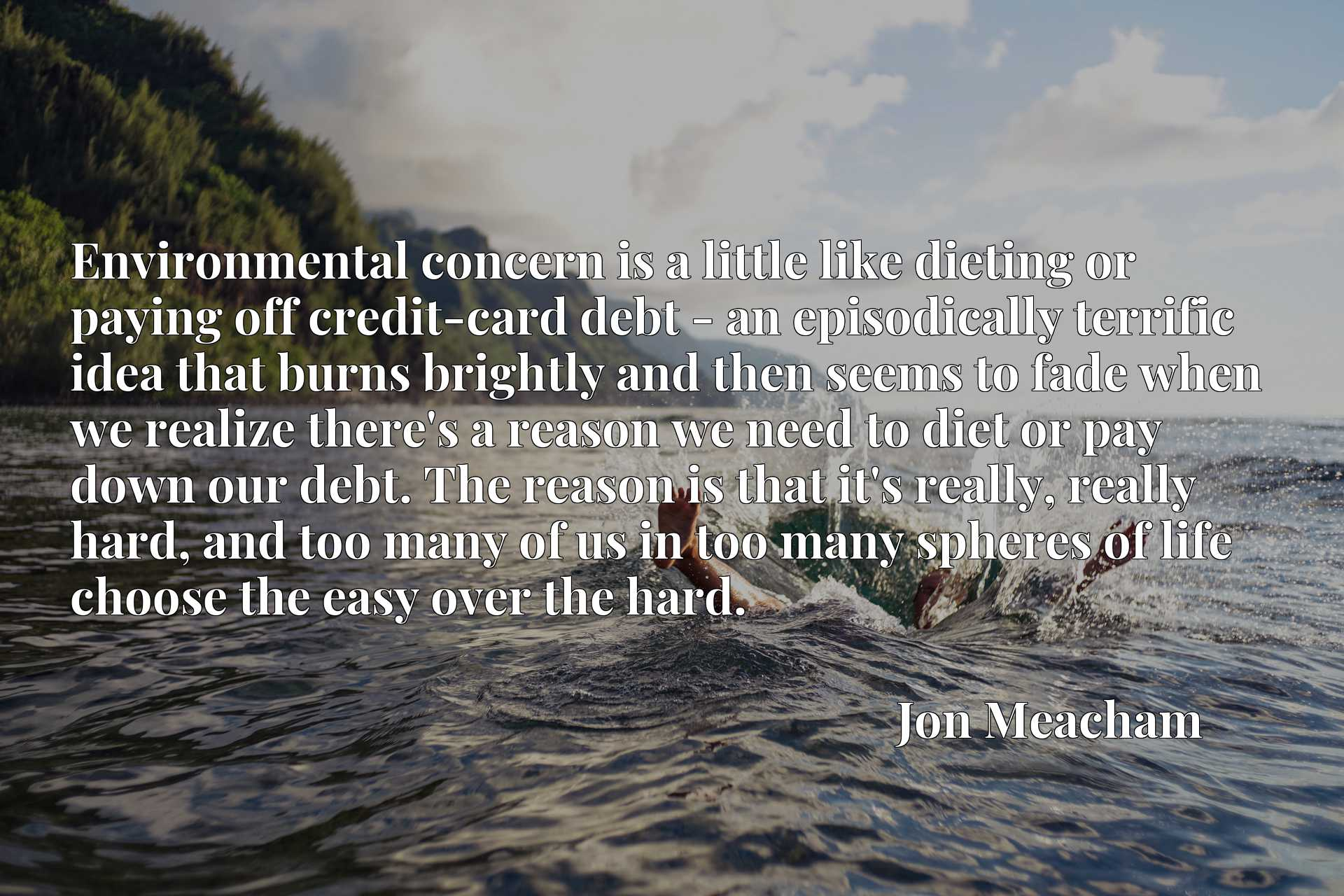 Environmental concern is a little like dieting or paying off credit-card debt - an episodically terrific idea that burns brightly and then seems to fade when we realize there's a reason we need to diet or pay down our debt. The reason is that it's really, really hard, and too many of us in too many spheres of life choose the easy over the hard.