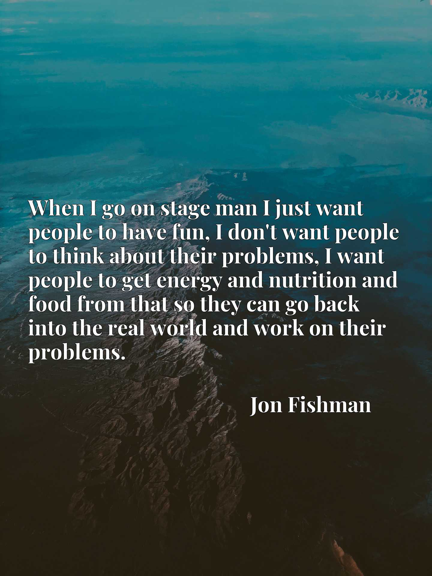 When I go on stage man I just want people to have fun, I don't want people to think about their problems, I want people to get energy and nutrition and food from that so they can go back into the real world and work on their problems.