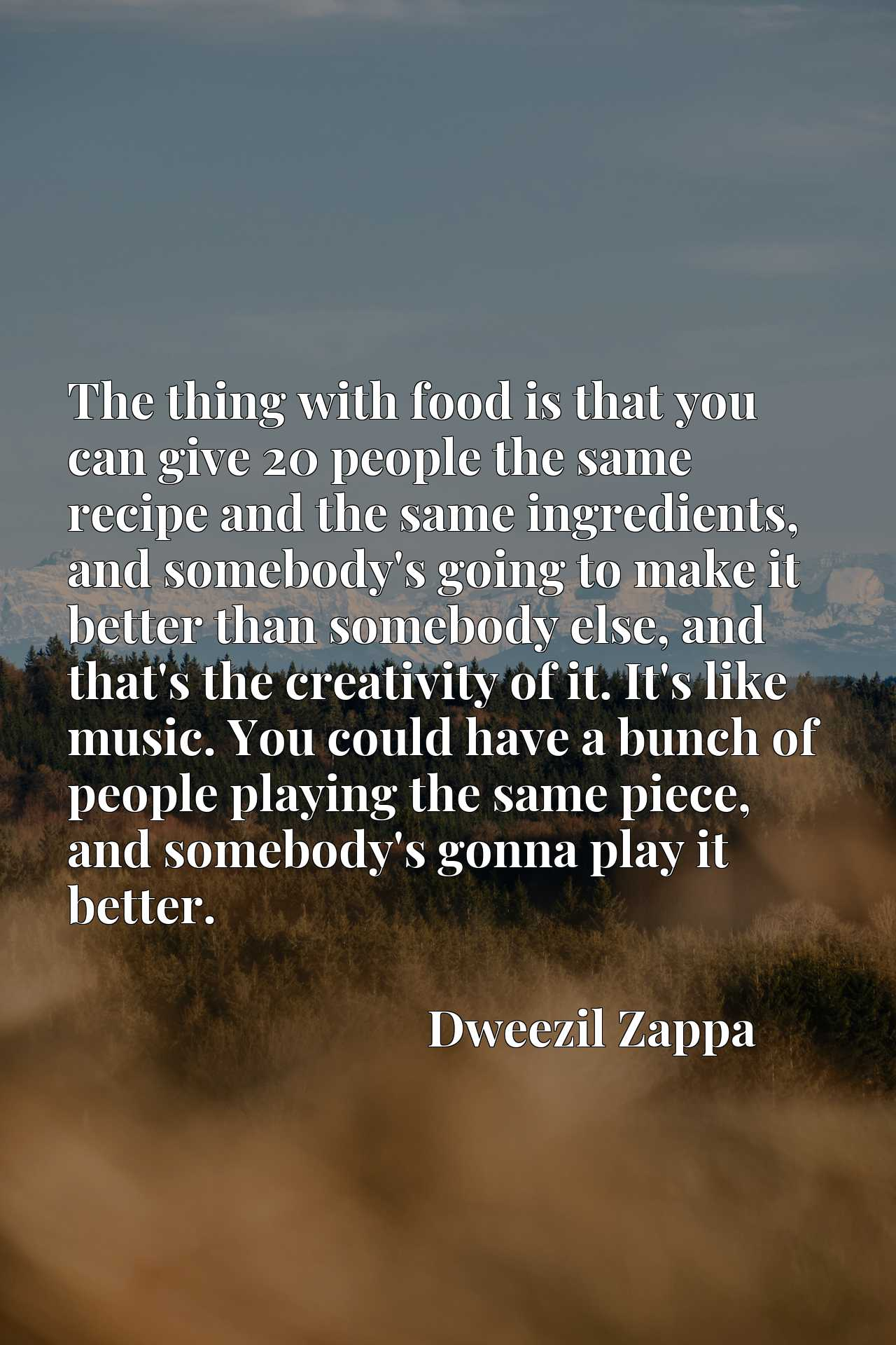 The thing with food is that you can give 20 people the same recipe and the same ingredients, and somebody's going to make it better than somebody else, and that's the creativity of it. It's like music. You could have a bunch of people playing the same piece, and somebody's gonna play it better.