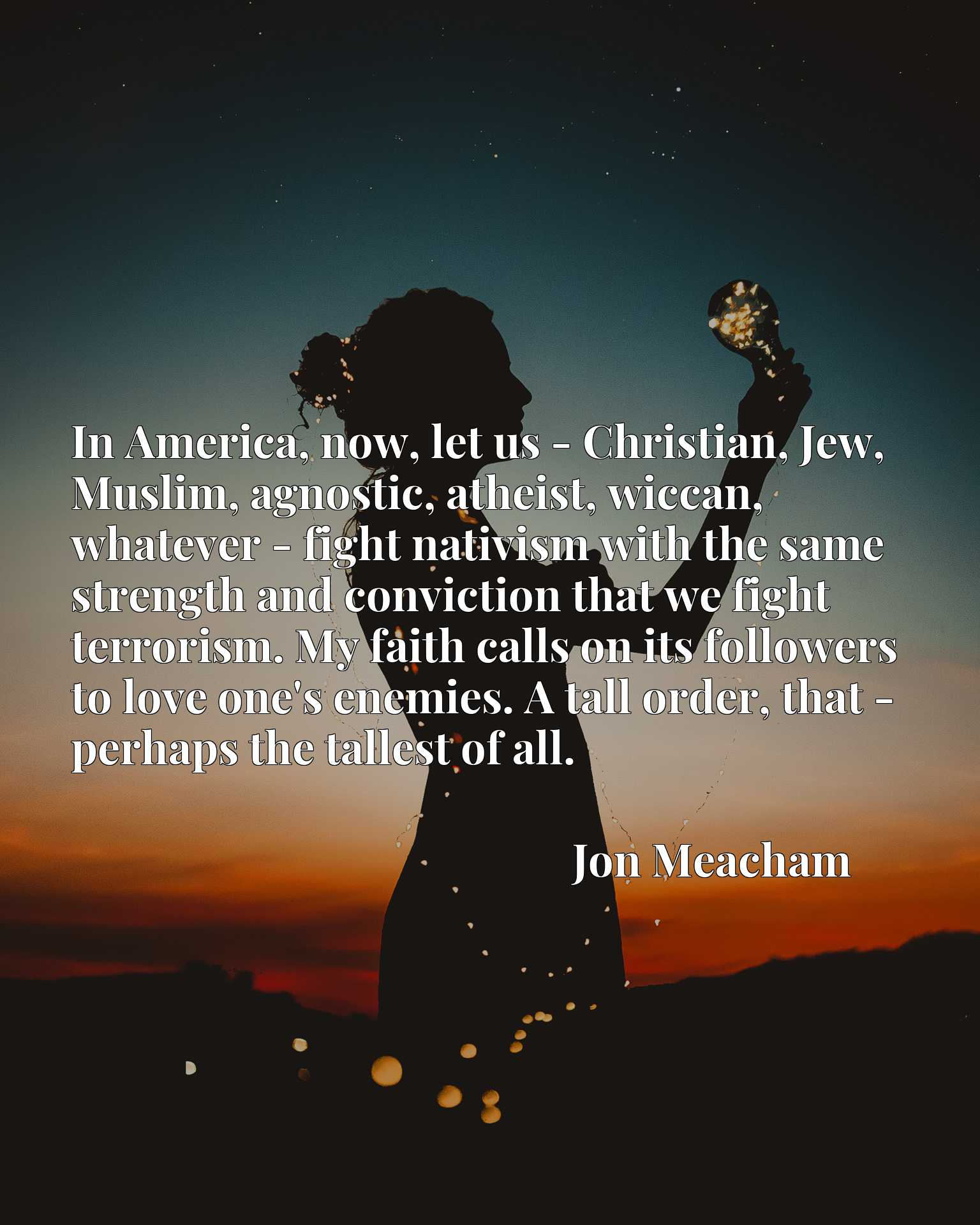 In America, now, let us - Christian, Jew, Muslim, agnostic, atheist, wiccan, whatever - fight nativism with the same strength and conviction that we fight terrorism. My faith calls on its followers to love one's enemies. A tall order, that - perhaps the tallest of all.