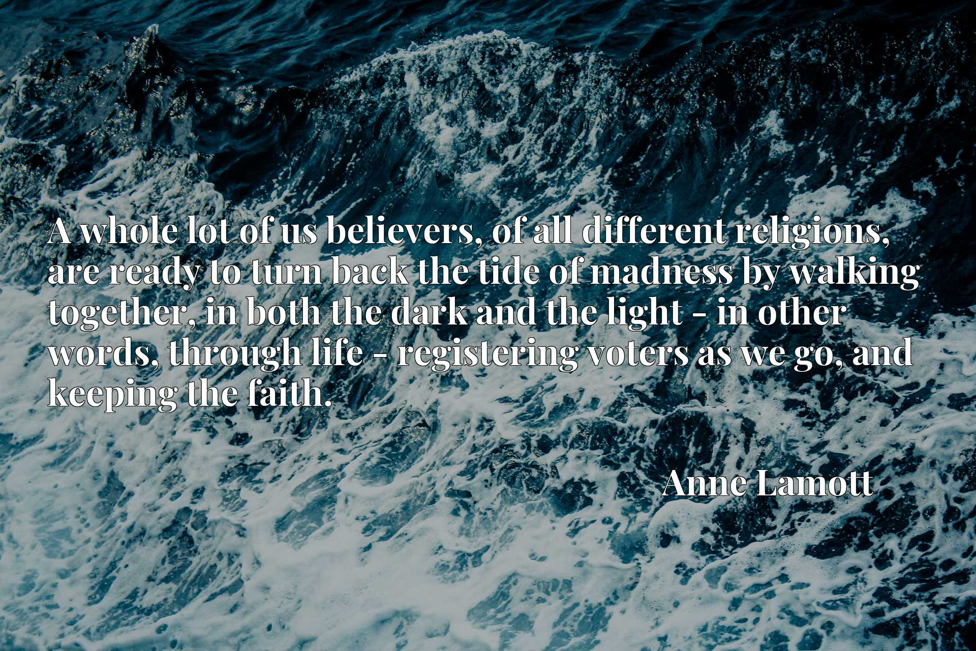 A whole lot of us believers, of all different religions, are ready to turn back the tide of madness by walking together, in both the dark and the light - in other words, through life - registering voters as we go, and keeping the faith.