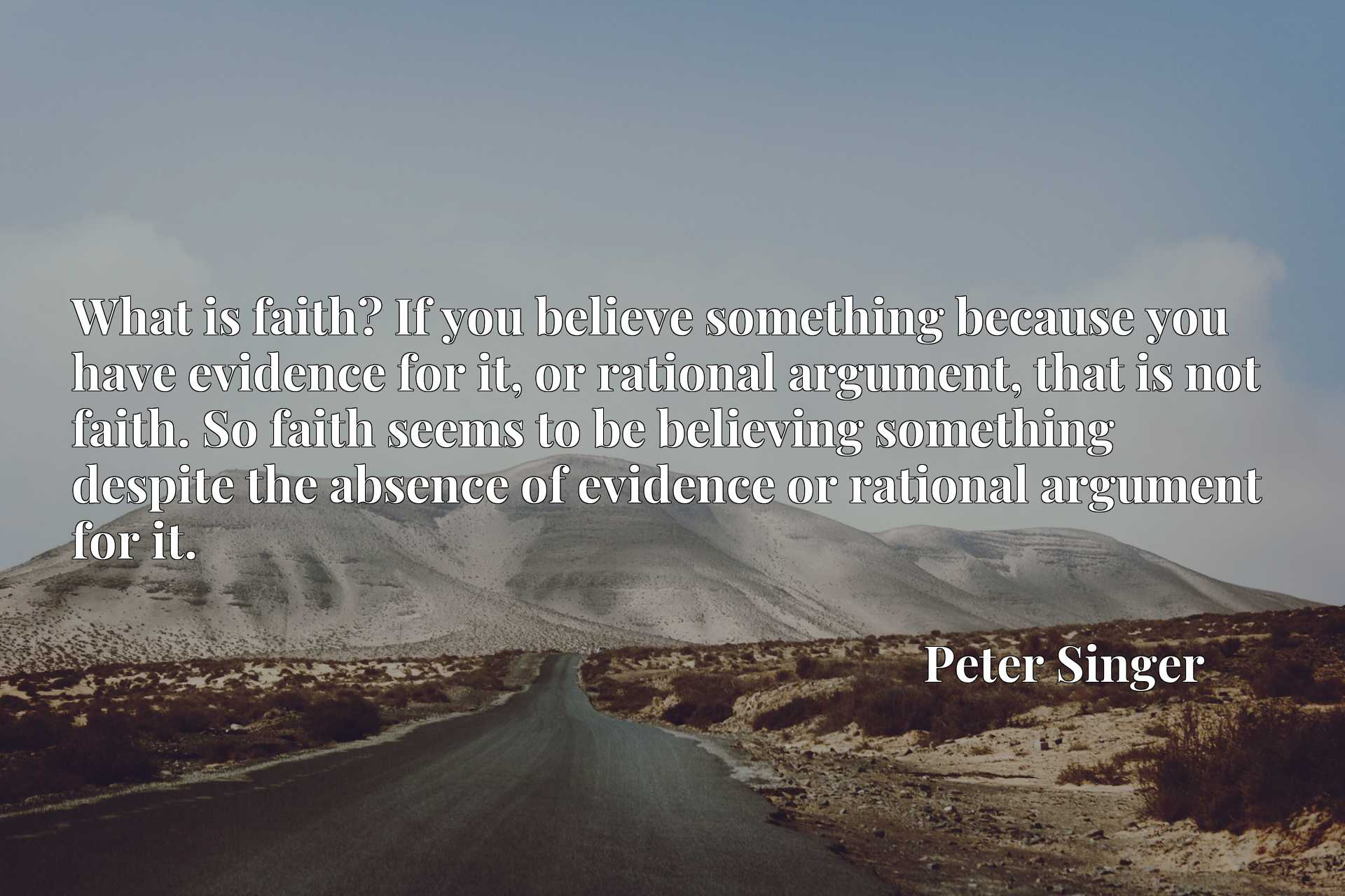 What is faith? If you believe something because you have evidence for it, or rational argument, that is not faith. So faith seems to be believing something despite the absence of evidence or rational argument for it.