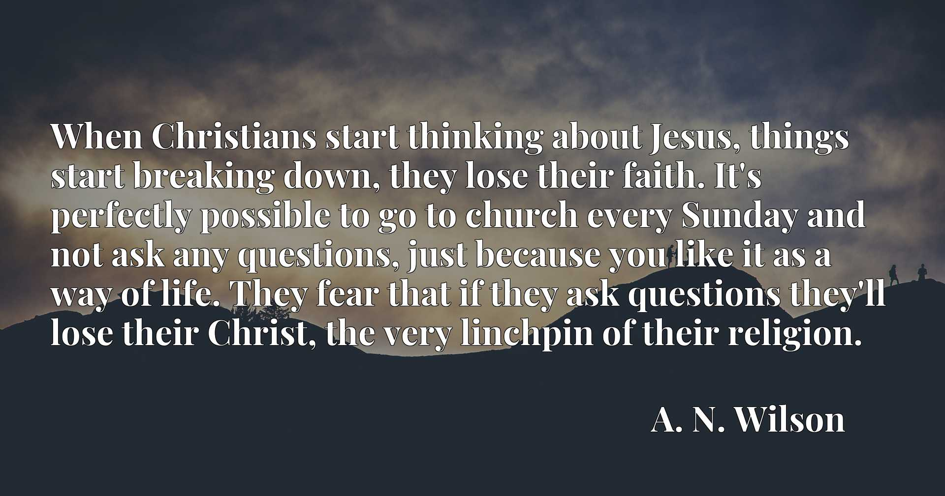 When Christians start thinking about Jesus, things start breaking down, they lose their faith. It's perfectly possible to go to church every Sunday and not ask any questions, just because you like it as a way of life. They fear that if they ask questions they'll lose their Christ, the very linchpin of their religion.