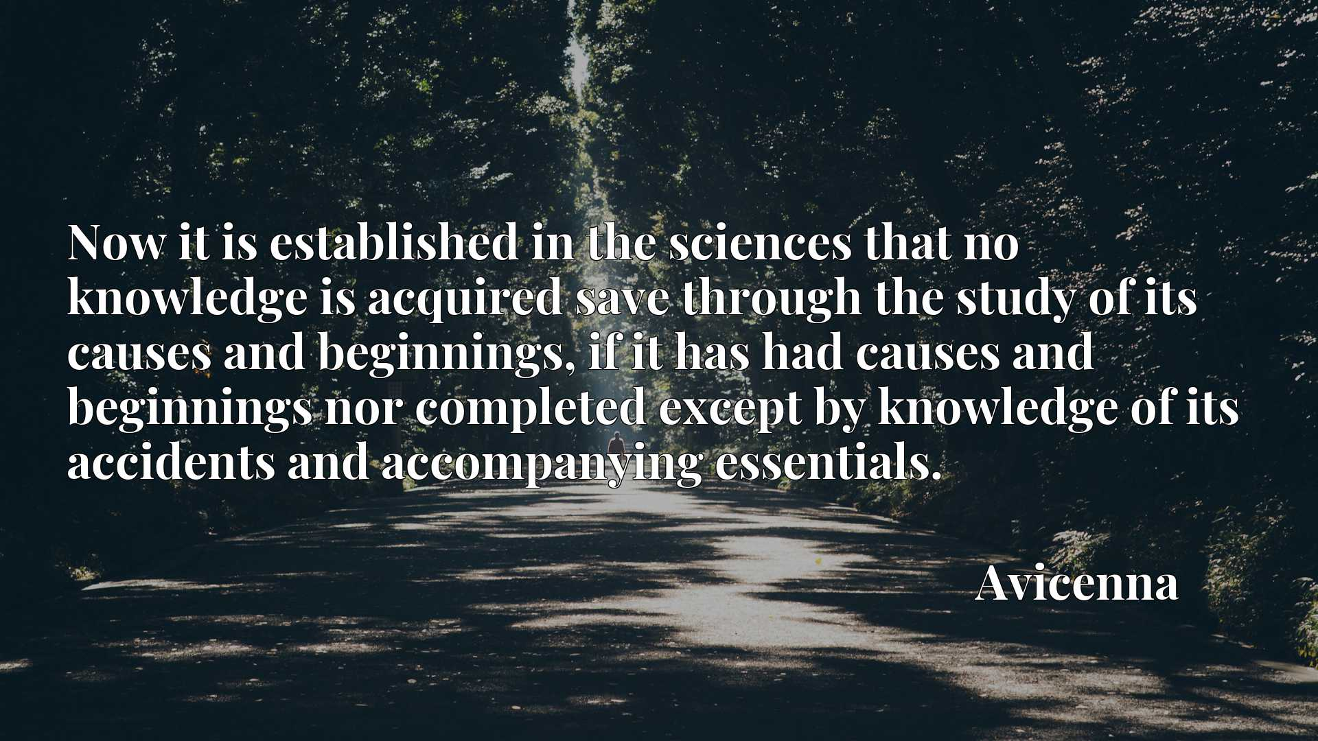 Now it is established in the sciences that no knowledge is acquired save through the study of its causes and beginnings, if it has had causes and beginnings nor completed except by knowledge of its accidents and accompanying essentials.