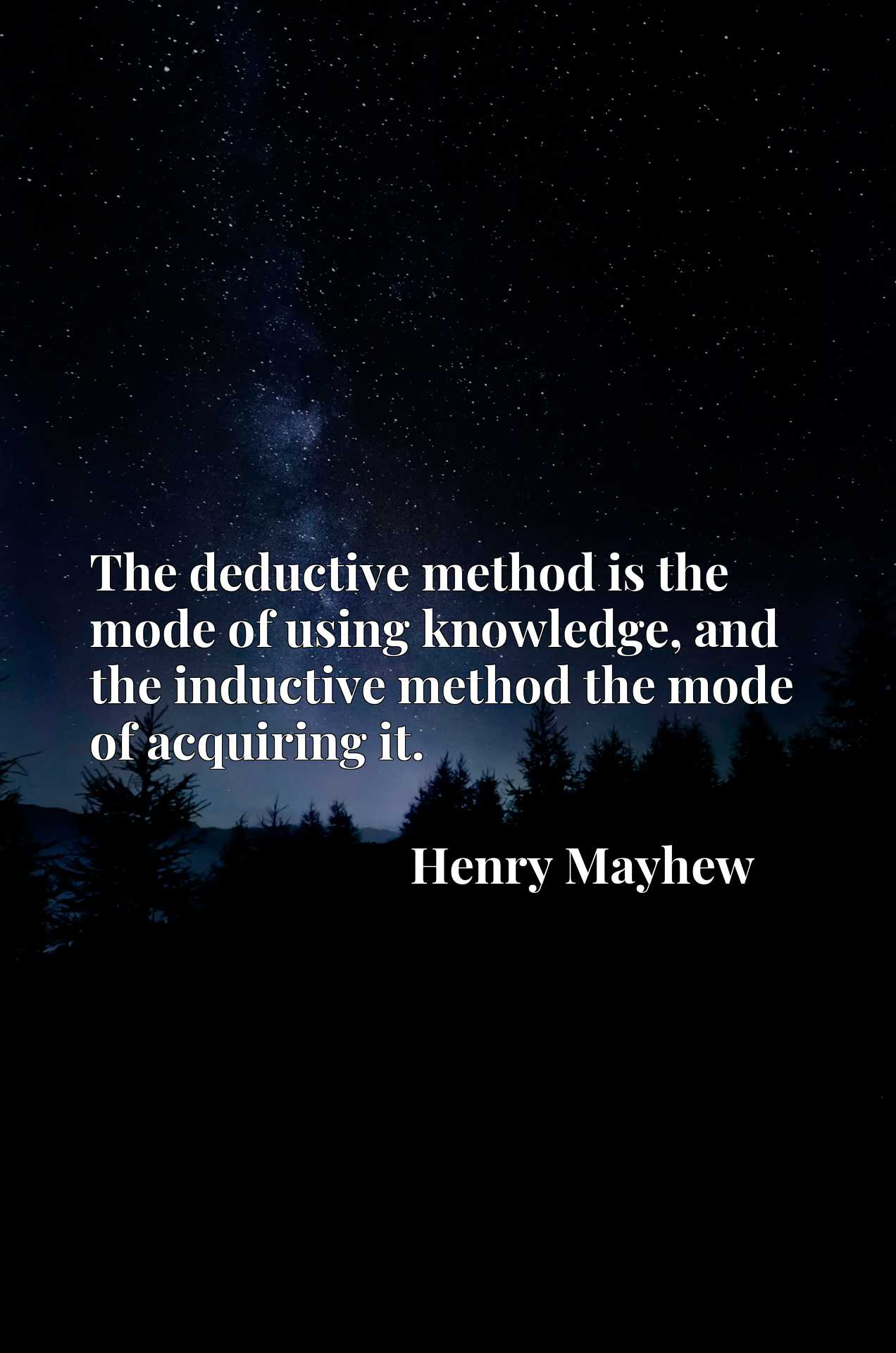 The deductive method is the mode of using knowledge, and the inductive method the mode of acquiring it.