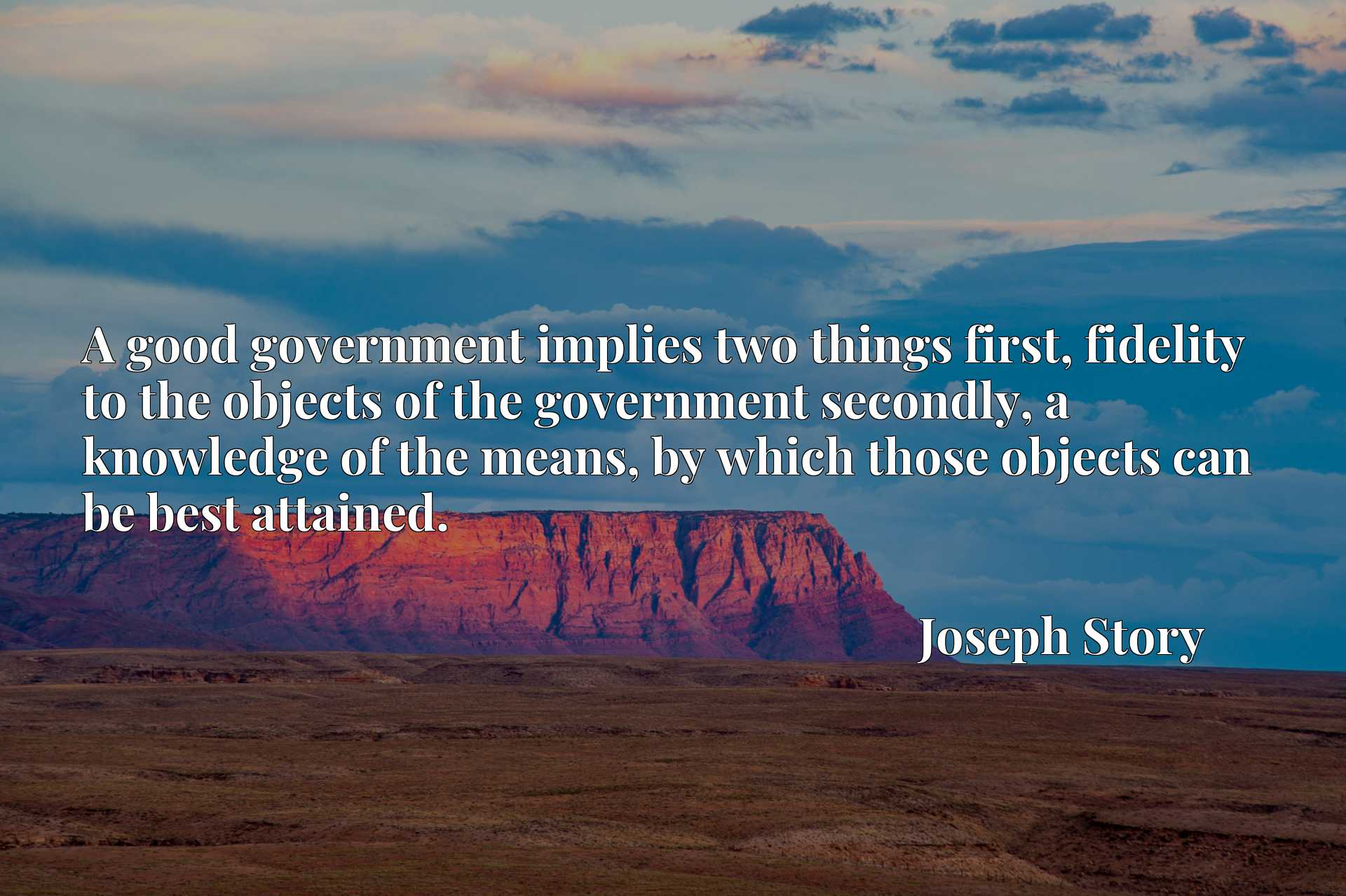A good government implies two things first, fidelity to the objects of the government secondly, a knowledge of the means, by which those objects can be best attained.