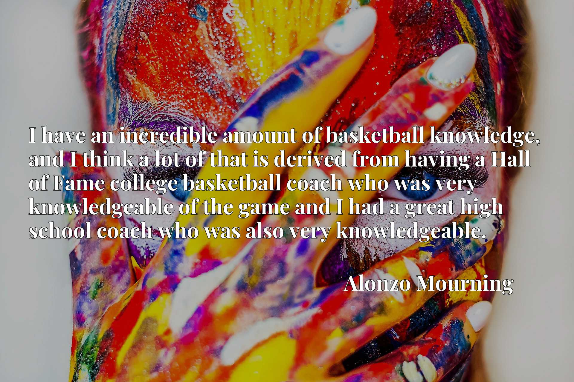 I have an incredible amount of basketball knowledge, and I think a lot of that is derived from having a Hall of Fame college basketball coach who was very knowledgeable of the game and I had a great high school coach who was also very knowledgeable.