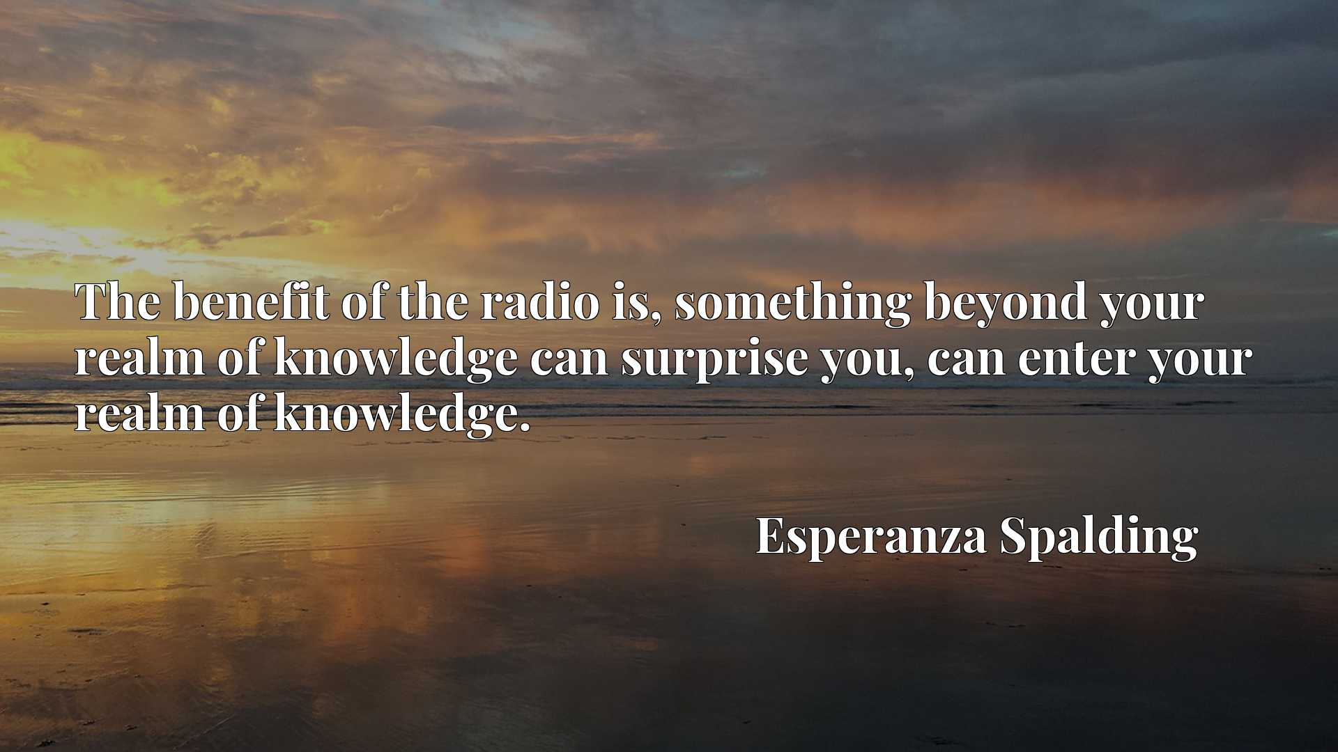 The benefit of the radio is, something beyond your realm of knowledge can surprise you, can enter your realm of knowledge.