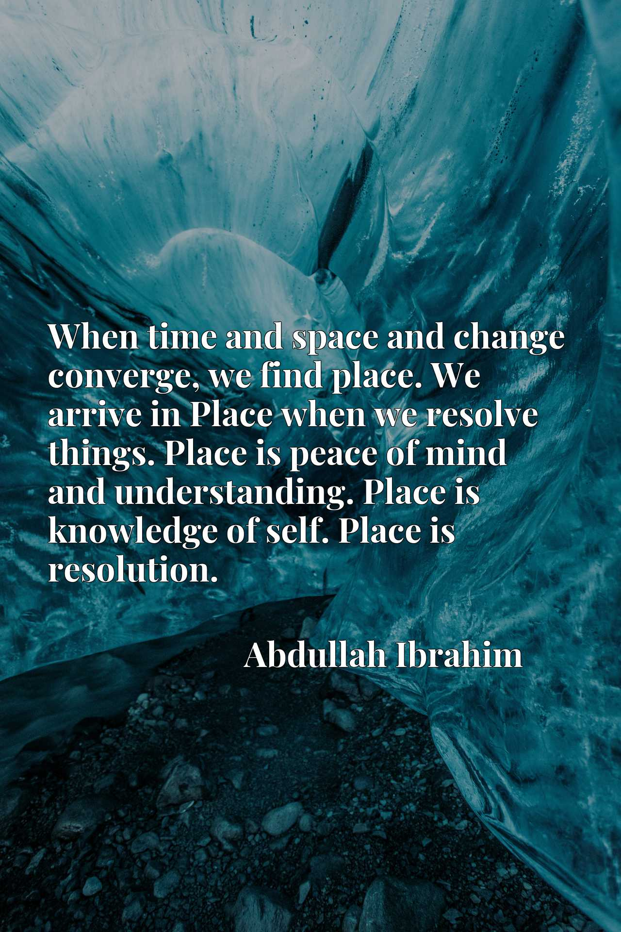 When time and space and change converge, we find place. We arrive in Place when we resolve things. Place is peace of mind and understanding. Place is knowledge of self. Place is resolution.