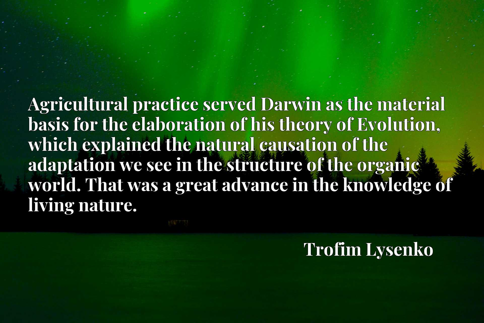 Agricultural practice served Darwin as the material basis for the elaboration of his theory of Evolution, which explained the natural causation of the adaptation we see in the structure of the organic world. That was a great advance in the knowledge of living nature.