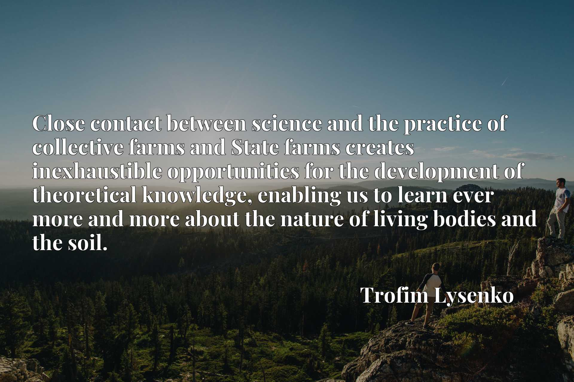 Close contact between science and the practice of collective farms and State farms creates inexhaustible opportunities for the development of theoretical knowledge, enabling us to learn ever more and more about the nature of living bodies and the soil.