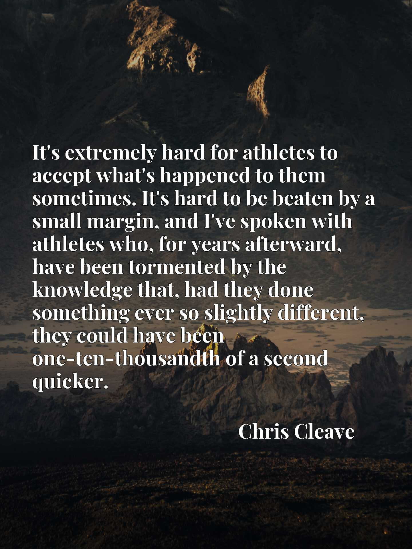 It's extremely hard for athletes to accept what's happened to them sometimes. It's hard to be beaten by a small margin, and I've spoken with athletes who, for years afterward, have been tormented by the knowledge that, had they done something ever so slightly different, they could have been one-ten-thousandth of a second quicker.