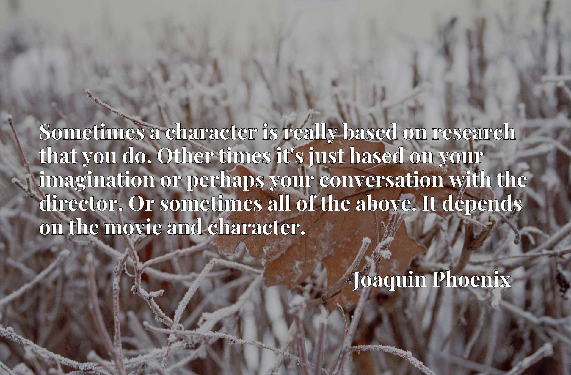 Sometimes a character is really based on research that you do. Other times it's just based on your imagination or perhaps your conversation with the director. Or sometimes all of the above. It depends on the movie and character.