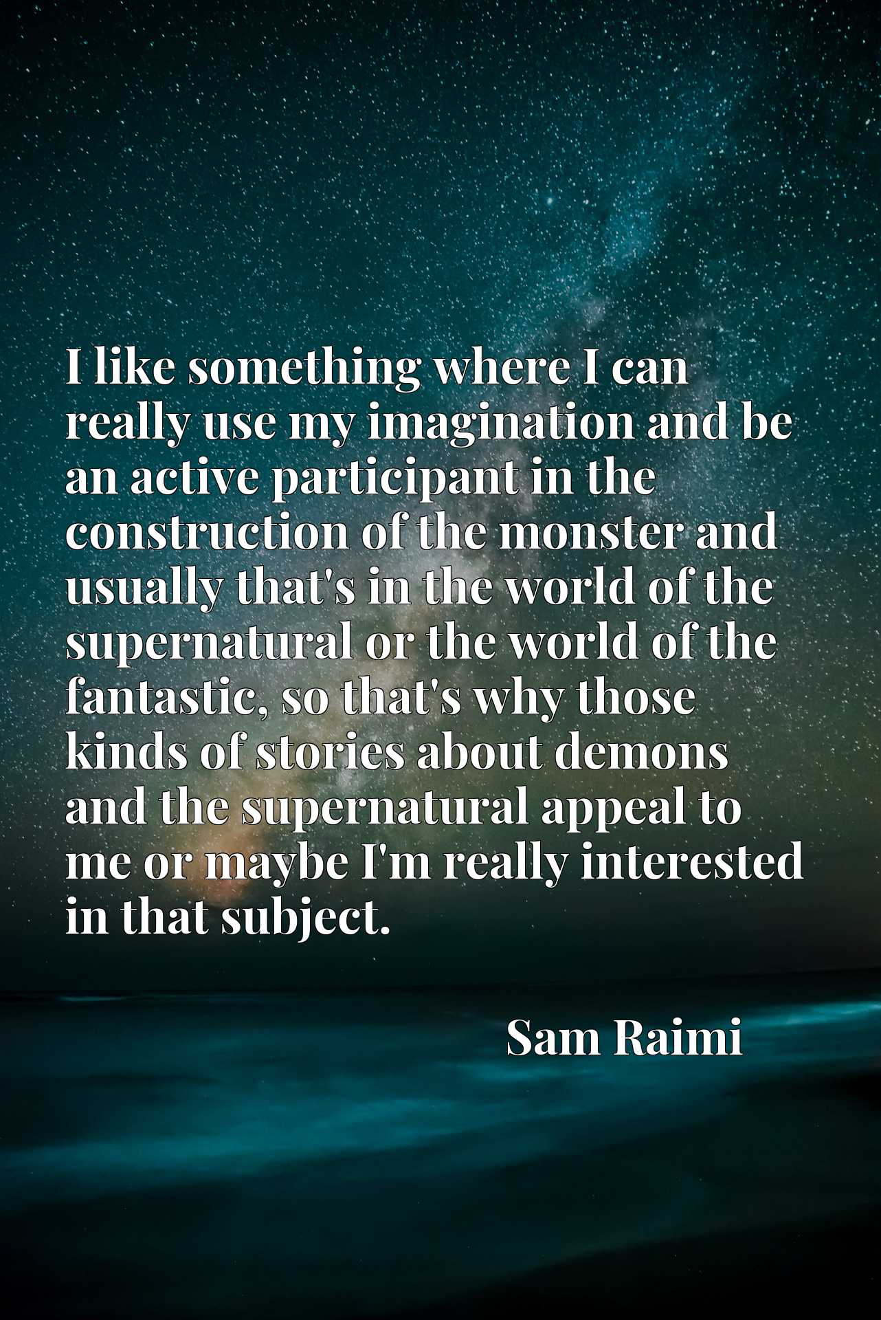 I like something where I can really use my imagination and be an active participant in the construction of the monster and usually that's in the world of the supernatural or the world of the fantastic, so that's why those kinds of stories about demons and the supernatural appeal to me or maybe I'm really interested in that subject.