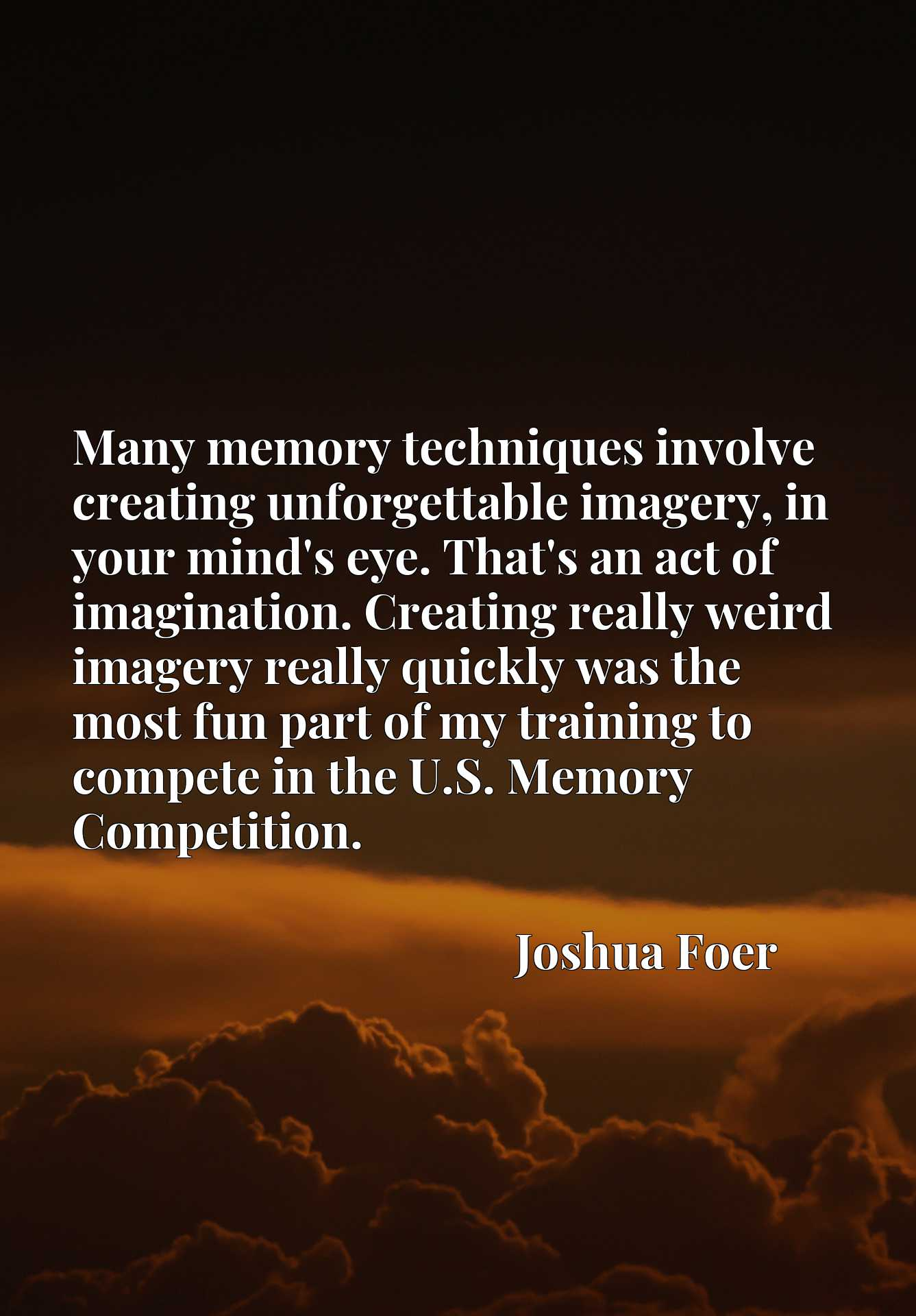 Many memory techniques involve creating unforgettable imagery, in your mind's eye. That's an act of imagination. Creating really weird imagery really quickly was the most fun part of my training to compete in the U.S. Memory Competition.