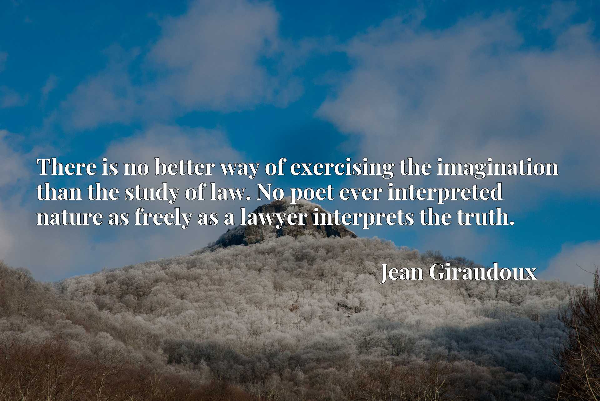 There is no better way of exercising the imagination than the study of law. No poet ever interpreted nature as freely as a lawyer interprets the truth.