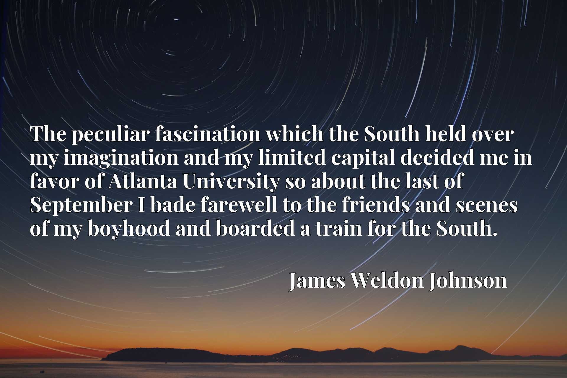 The peculiar fascination which the South held over my imagination and my limited capital decided me in favor of Atlanta University so about the last of September I bade farewell to the friends and scenes of my boyhood and boarded a train for the South.