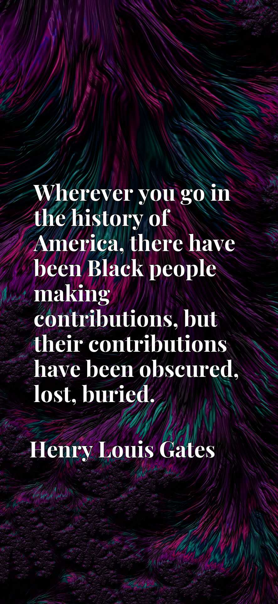Wherever you go in the history of America, there have been Black people making contributions, but their contributions have been obscured, lost, buried.